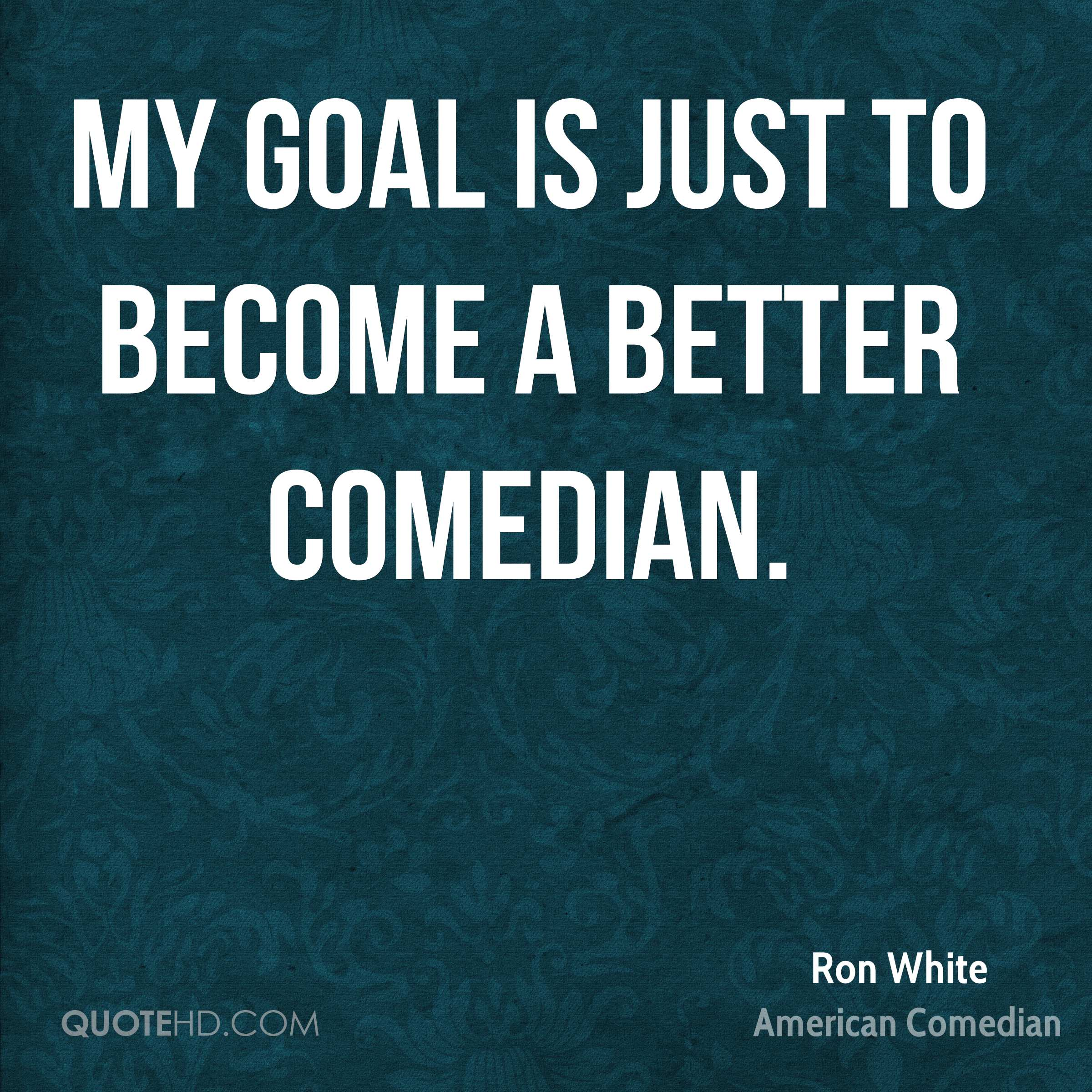 My goal is just to become a better comedian.