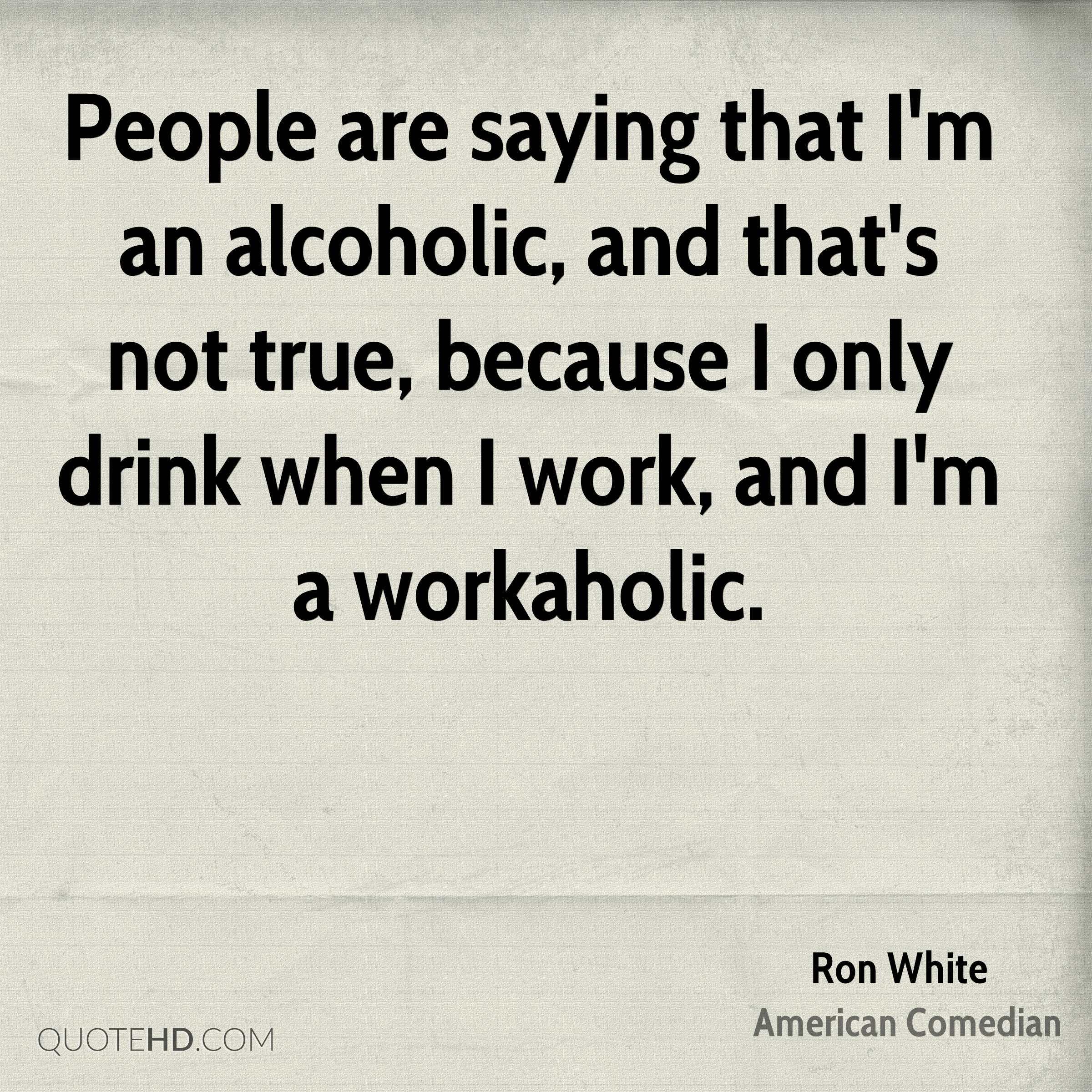 People are saying that I'm an alcoholic, and that's not true, because I only drink when I work, and I'm a workaholic.