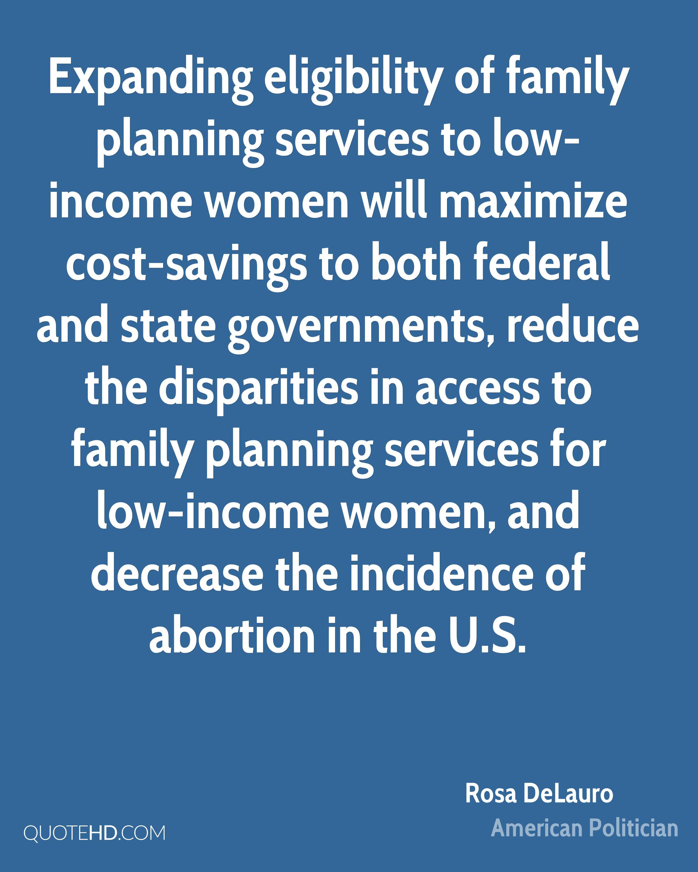 Expanding eligibility of family planning services to low-income women will maximize cost-savings to both federal and state governments, reduce the disparities in access to family planning services for low-income women, and decrease the incidence of abortion in the U.S.