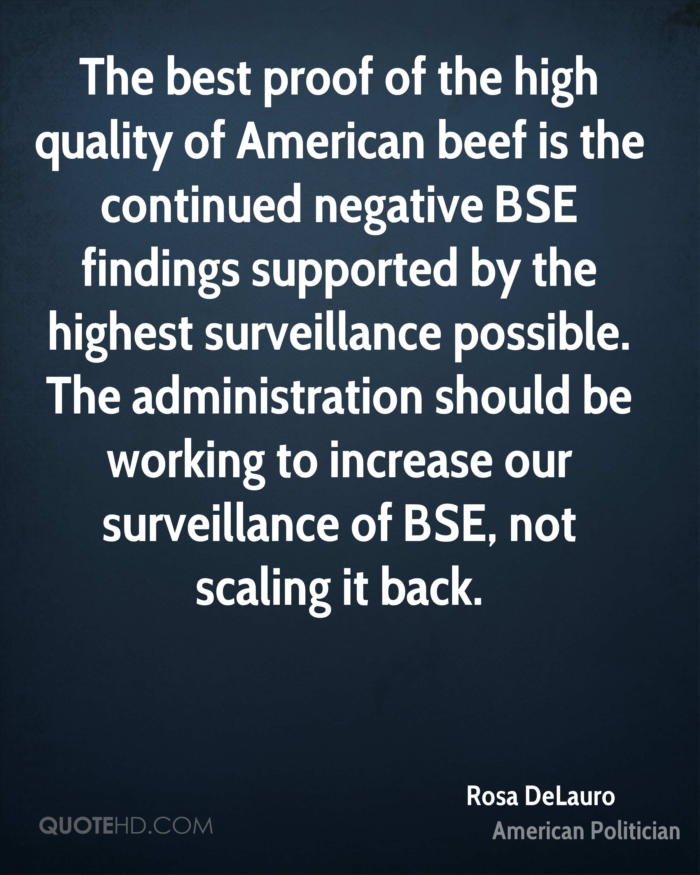 The best proof of the high quality of American beef is the continued negative BSE findings supported by the highest surveillance possible. The administration should be working to increase our surveillance of BSE, not scaling it back.