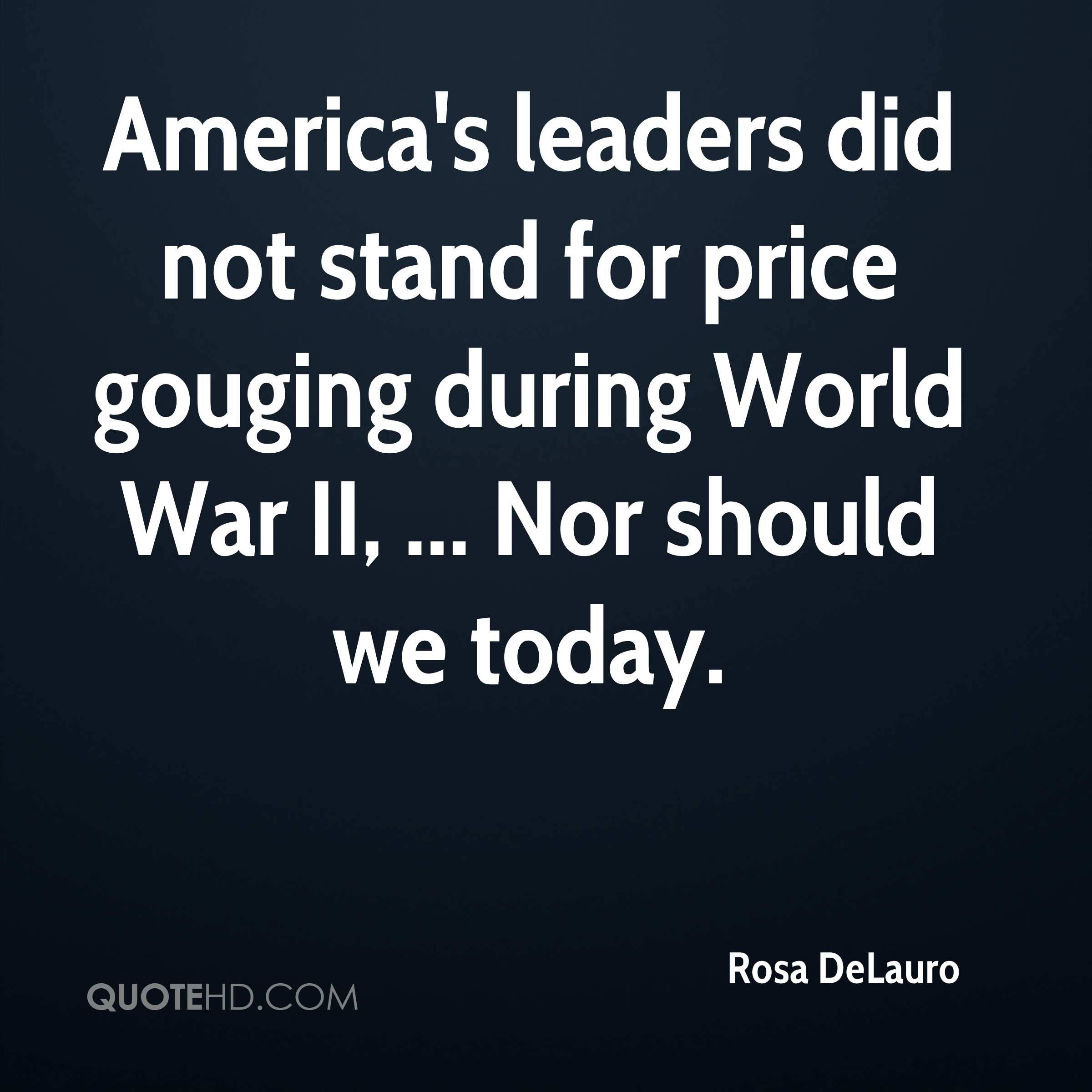 America's leaders did not stand for price gouging during World War II, ... Nor should we today.