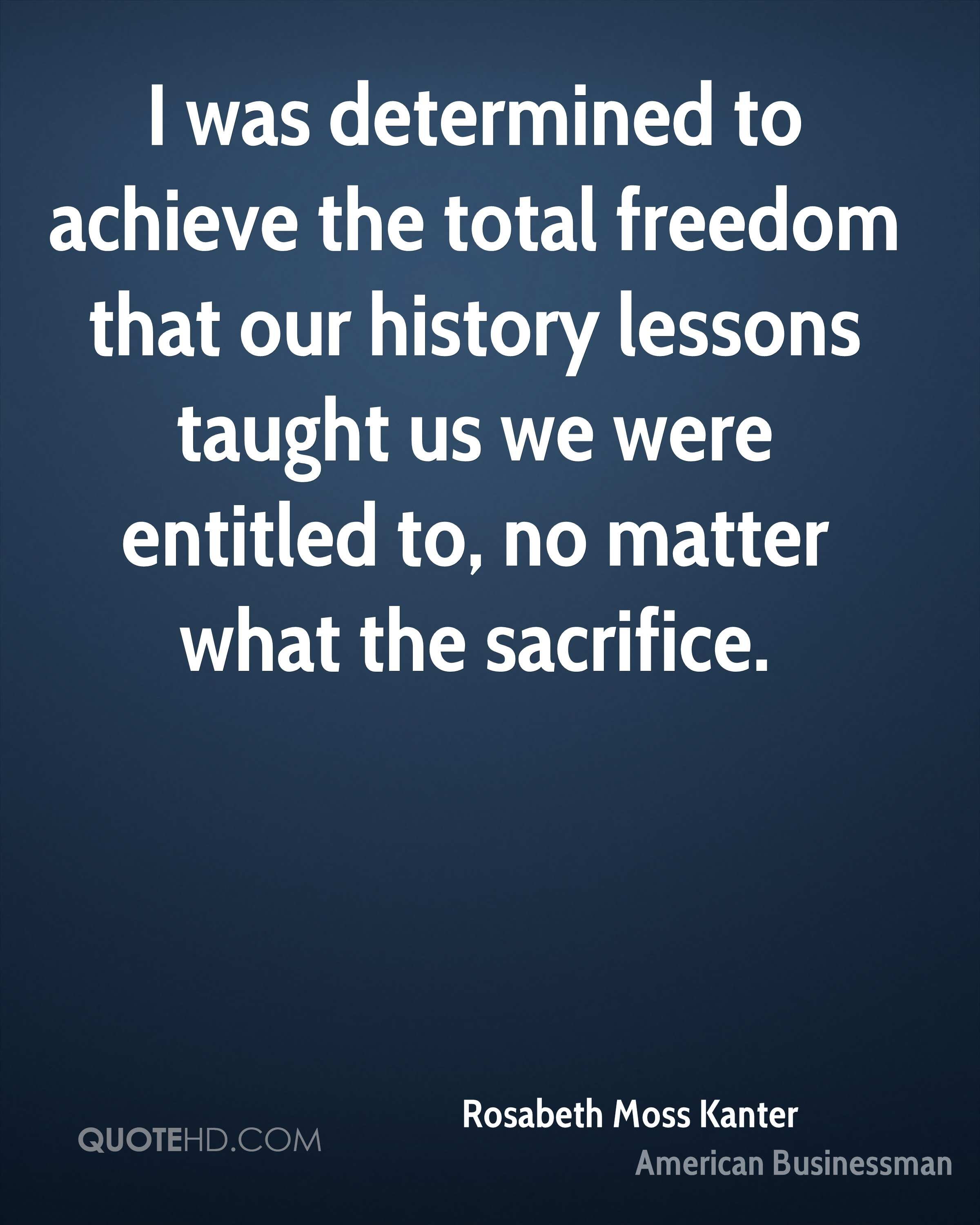 I was determined to achieve the total freedom that our history lessons taught us we were entitled to, no matter what the sacrifice.