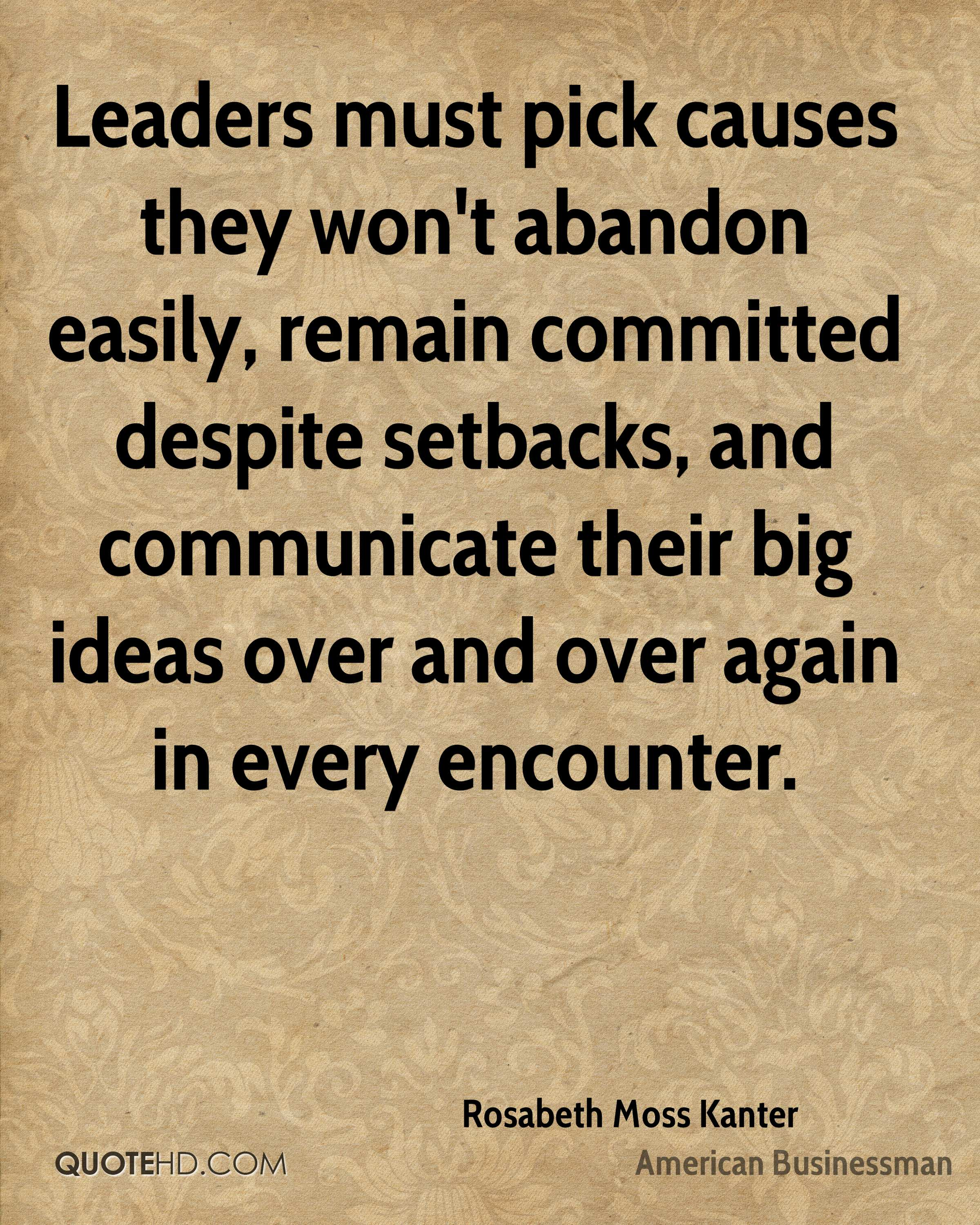 Leaders must pick causes they won't abandon easily, remain committed despite setbacks, and communicate their big ideas over and over again in every encounter.