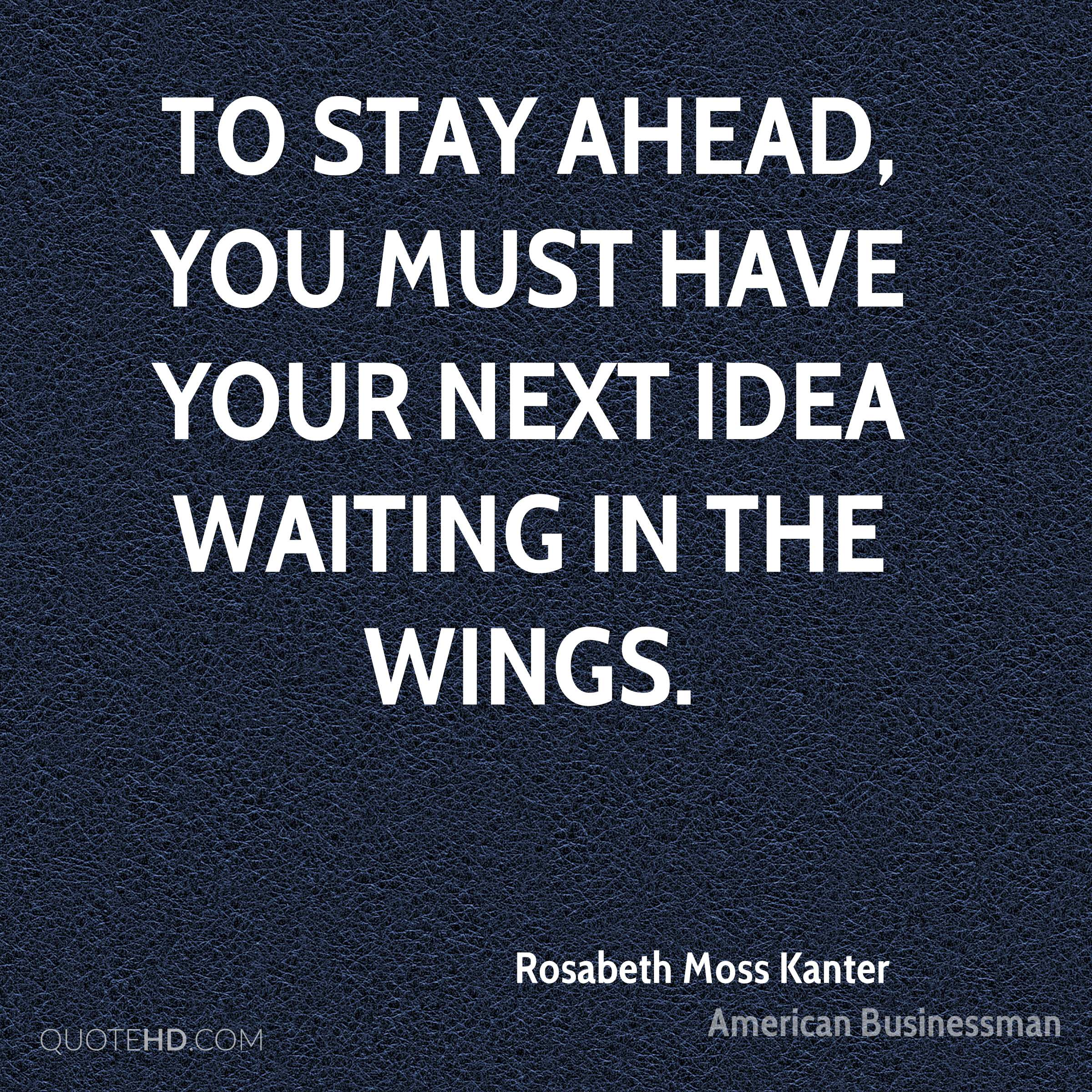 To stay ahead, you must have your next idea waiting in the wings.