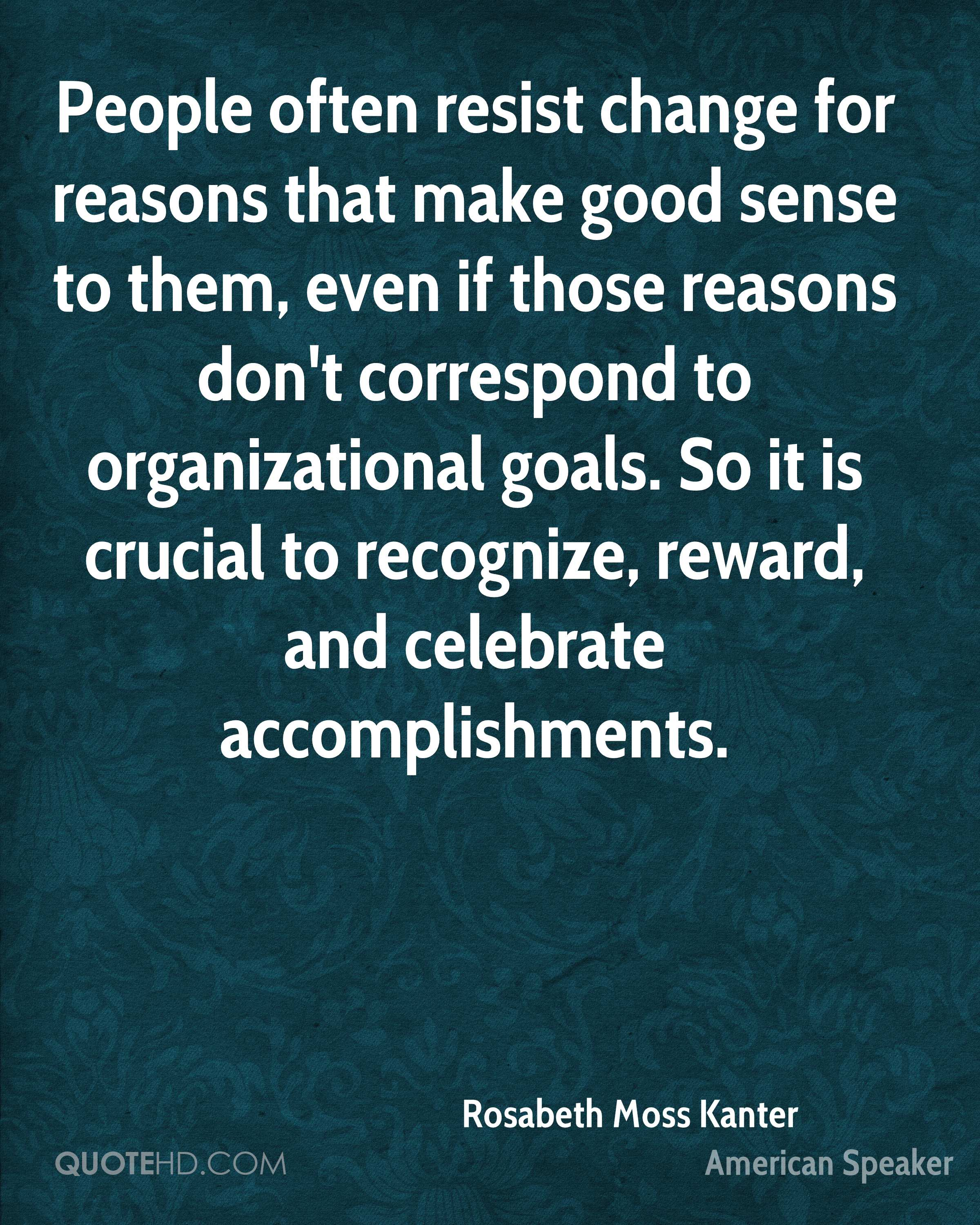 People often resist change for reasons that make good sense to them, even if those reasons don't correspond to organizational goals. So it is crucial to recognize, reward, and celebrate accomplishments.