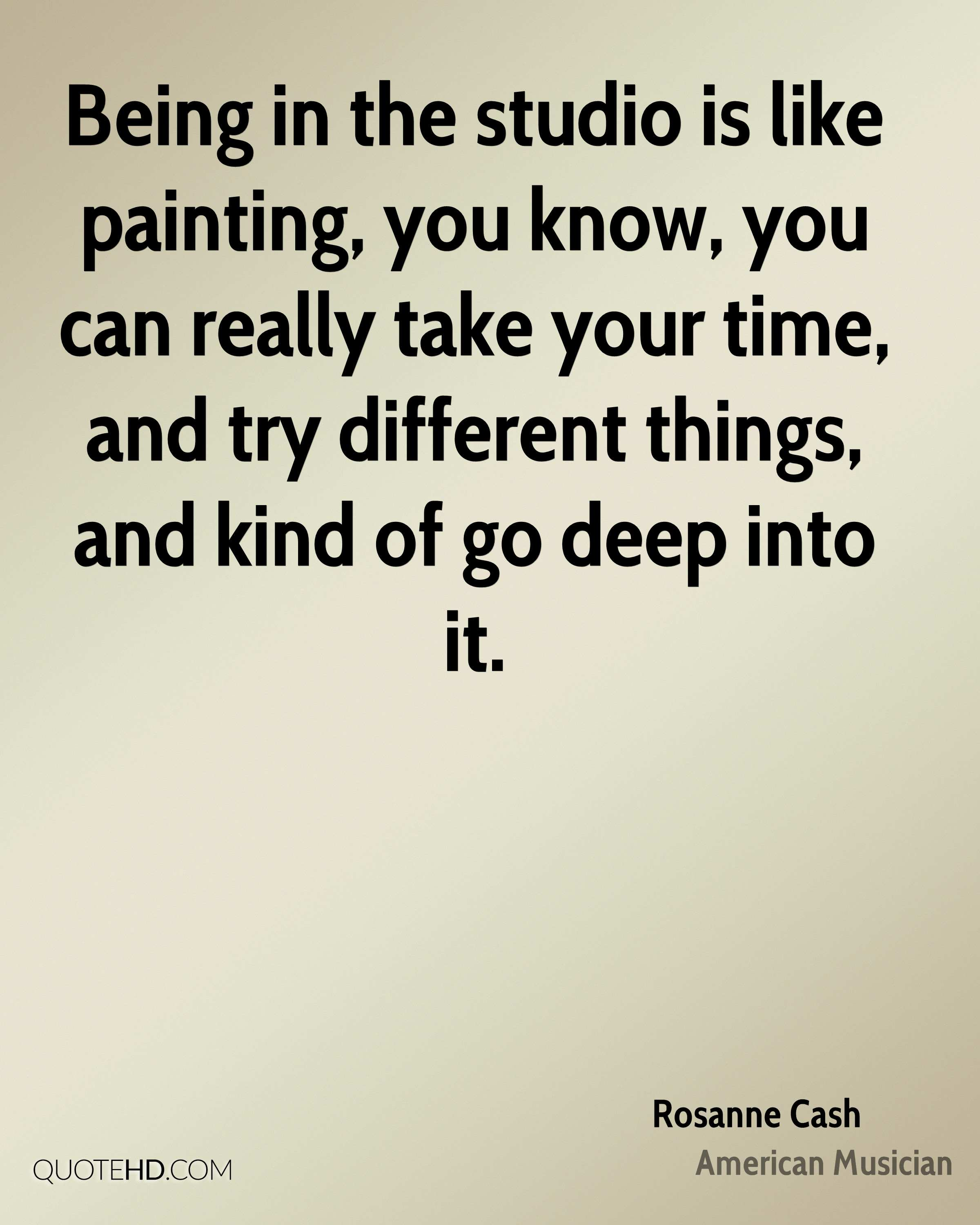Being in the studio is like painting, you know, you can really take your time, and try different things, and kind of go deep into it.