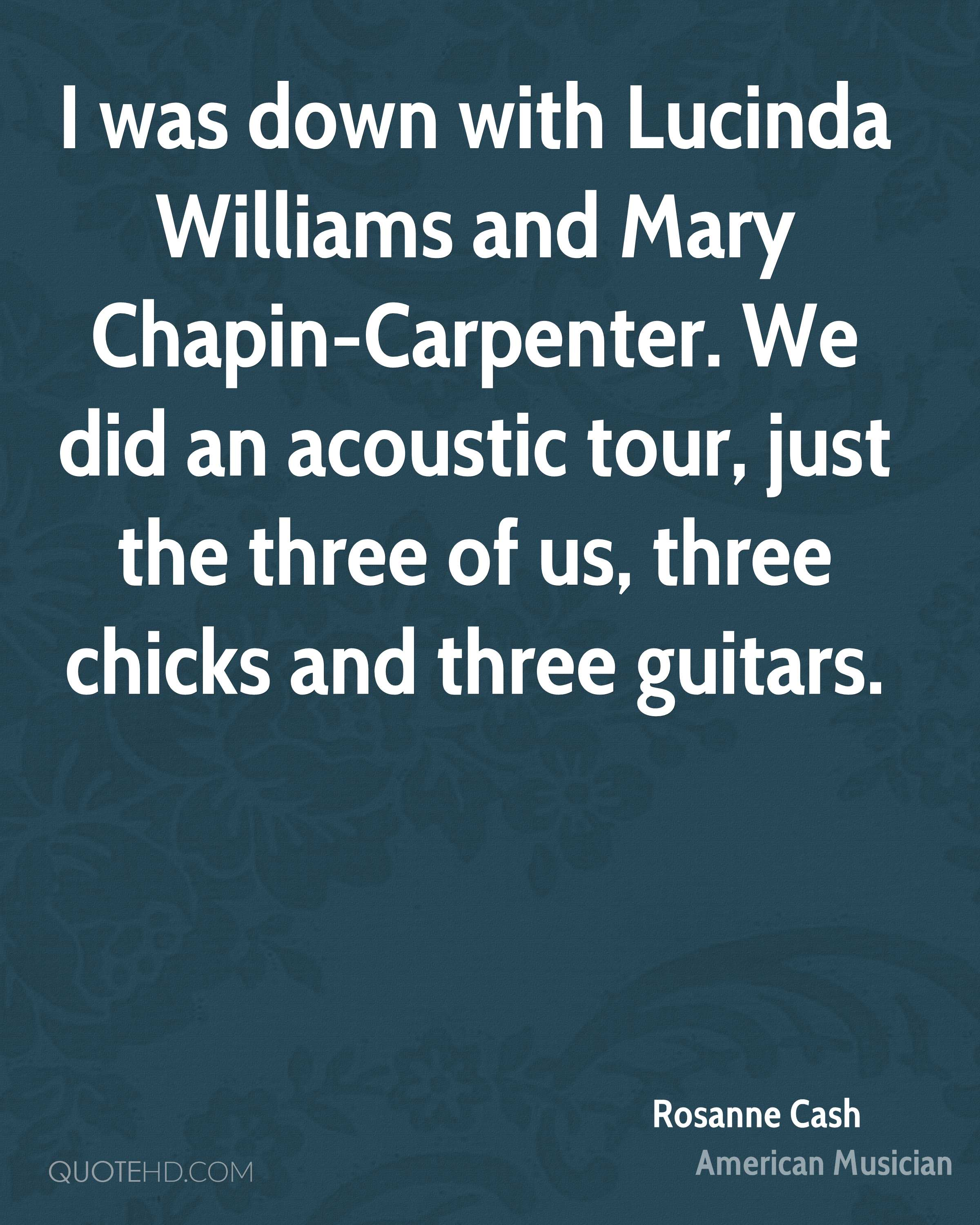 I was down with Lucinda Williams and Mary Chapin-Carpenter. We did an acoustic tour, just the three of us, three chicks and three guitars.