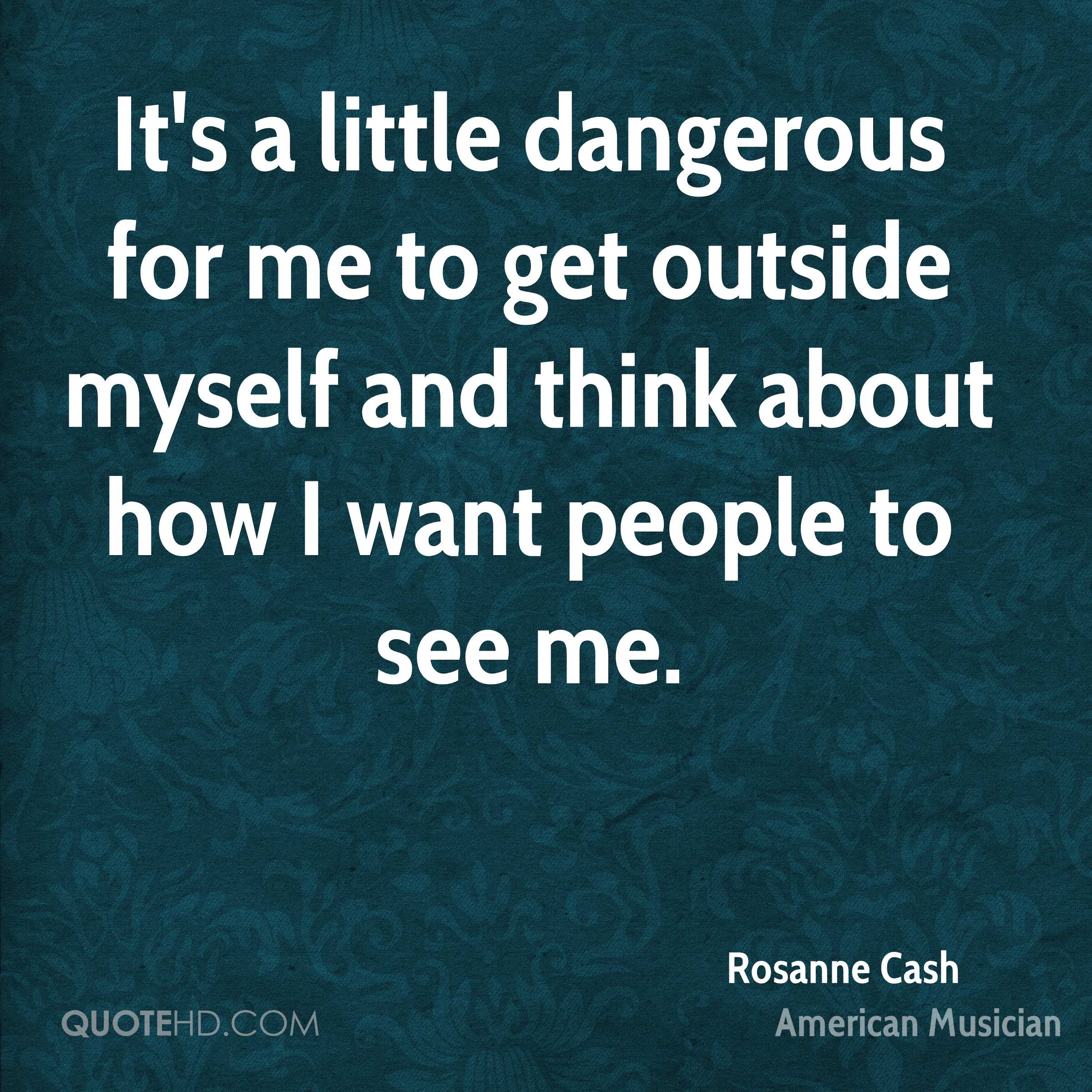 It's a little dangerous for me to get outside myself and think about how I want people to see me.