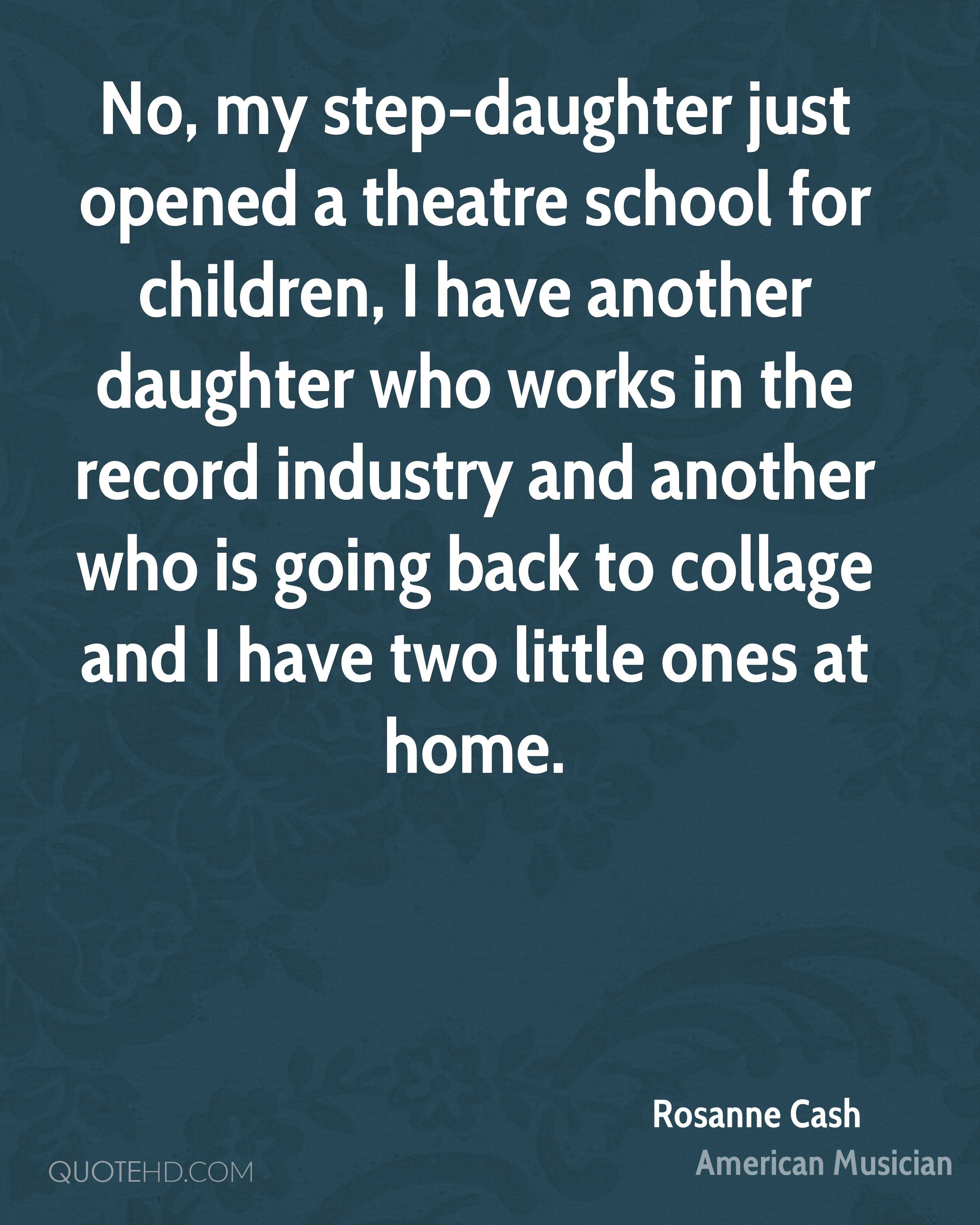 No, my step-daughter just opened a theatre school for children, I have another daughter who works in the record industry and another who is going back to collage and I have two little ones at home.