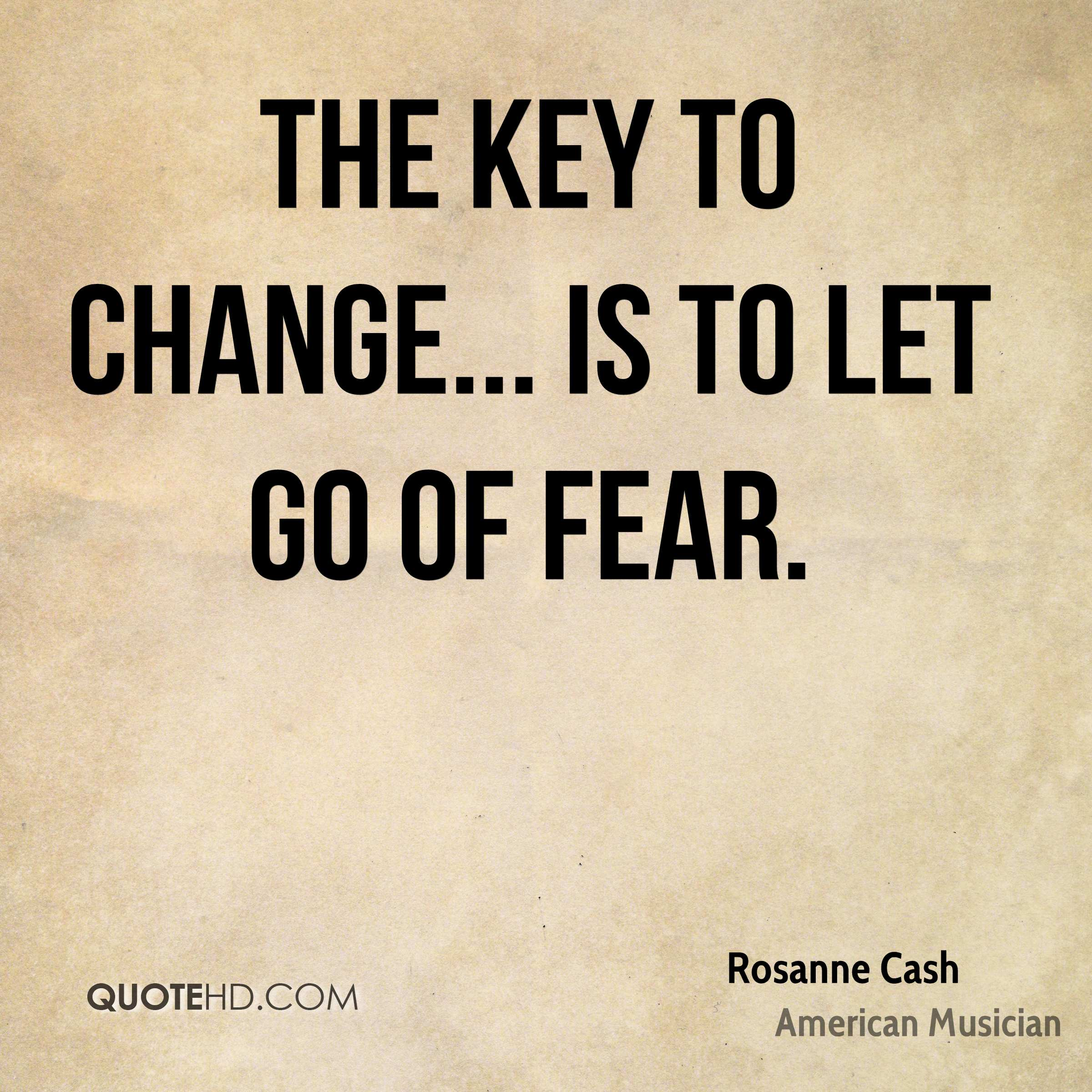The key to change... is to let go of fear.