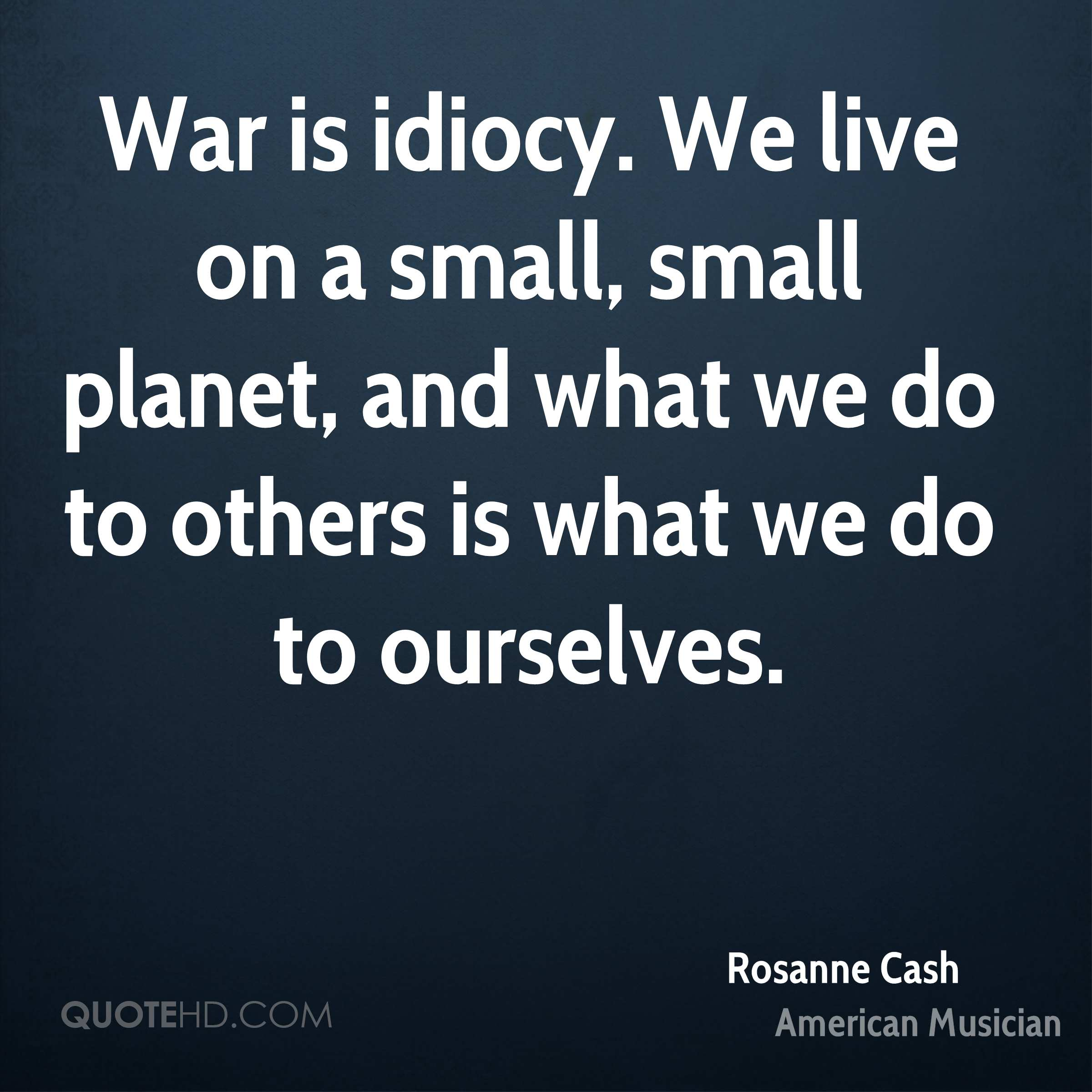 War is idiocy. We live on a small, small planet, and what we do to others is what we do to ourselves.