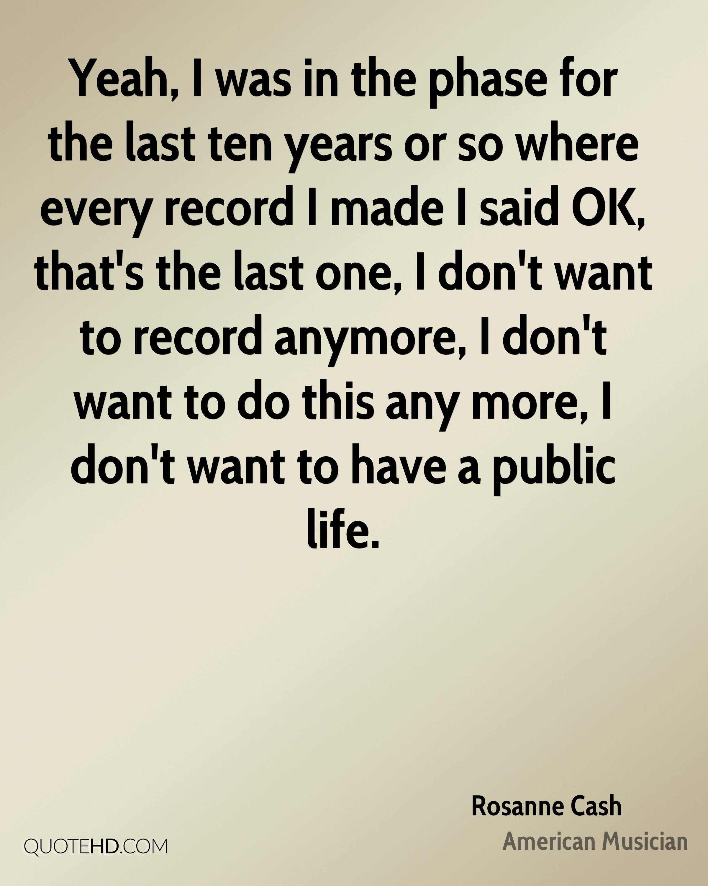 Yeah, I was in the phase for the last ten years or so where every record I made I said OK, that's the last one, I don't want to record anymore, I don't want to do this any more, I don't want to have a public life.