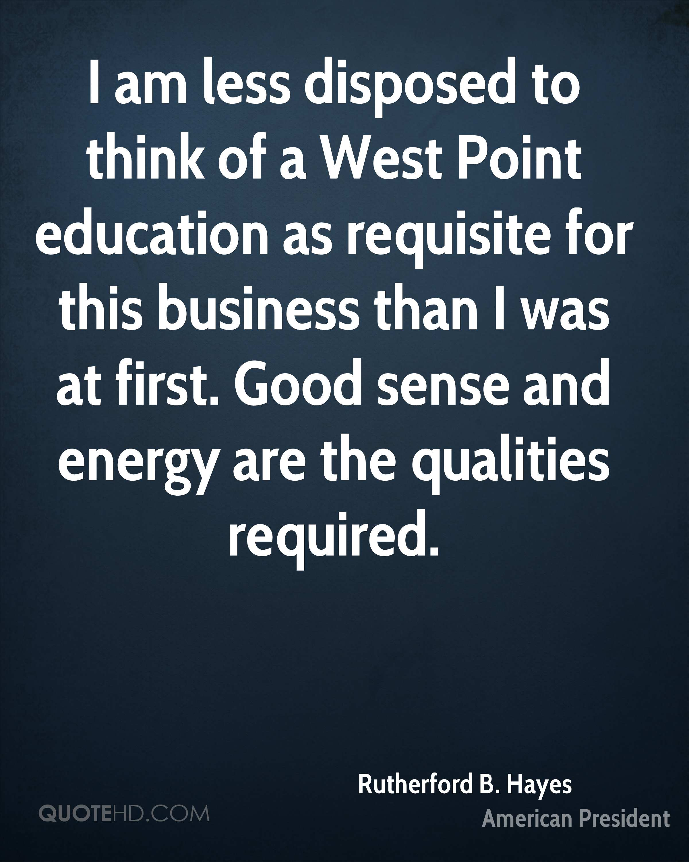 I am less disposed to think of a West Point education as requisite for this business than I was at first. Good sense and energy are the qualities required.