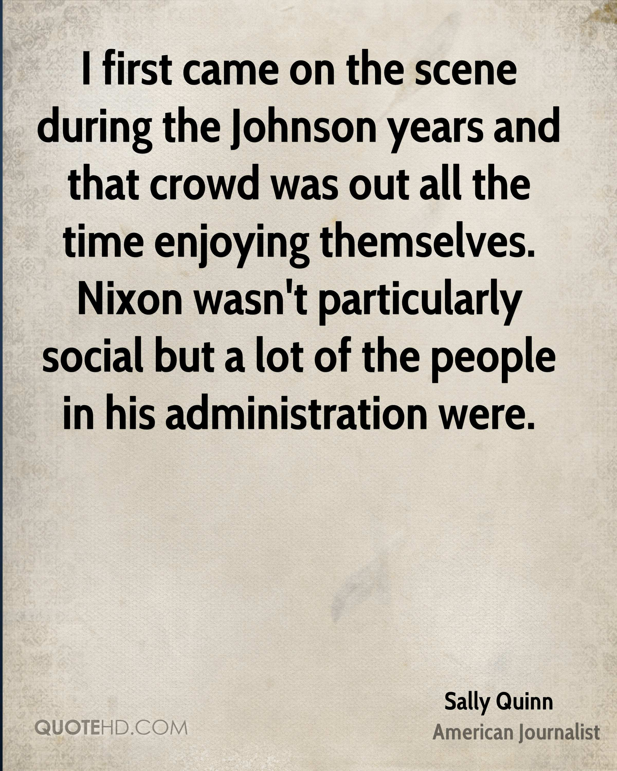 I first came on the scene during the Johnson years and that crowd was out all the time enjoying themselves. Nixon wasn't particularly social but a lot of the people in his administration were.