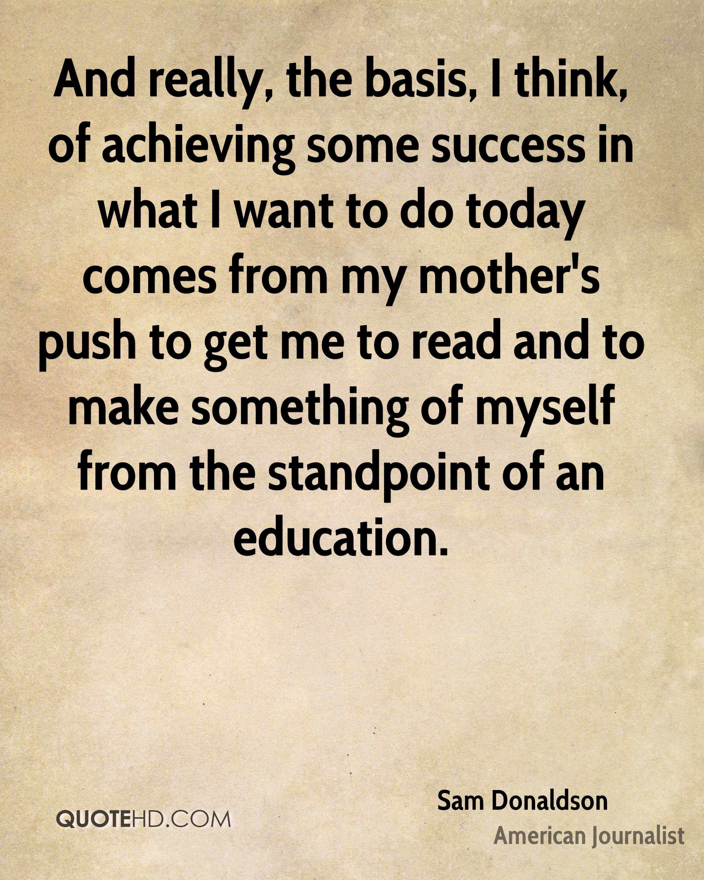 And really, the basis, I think, of achieving some success in what I want to do today comes from my mother's push to get me to read and to make something of myself from the standpoint of an education.