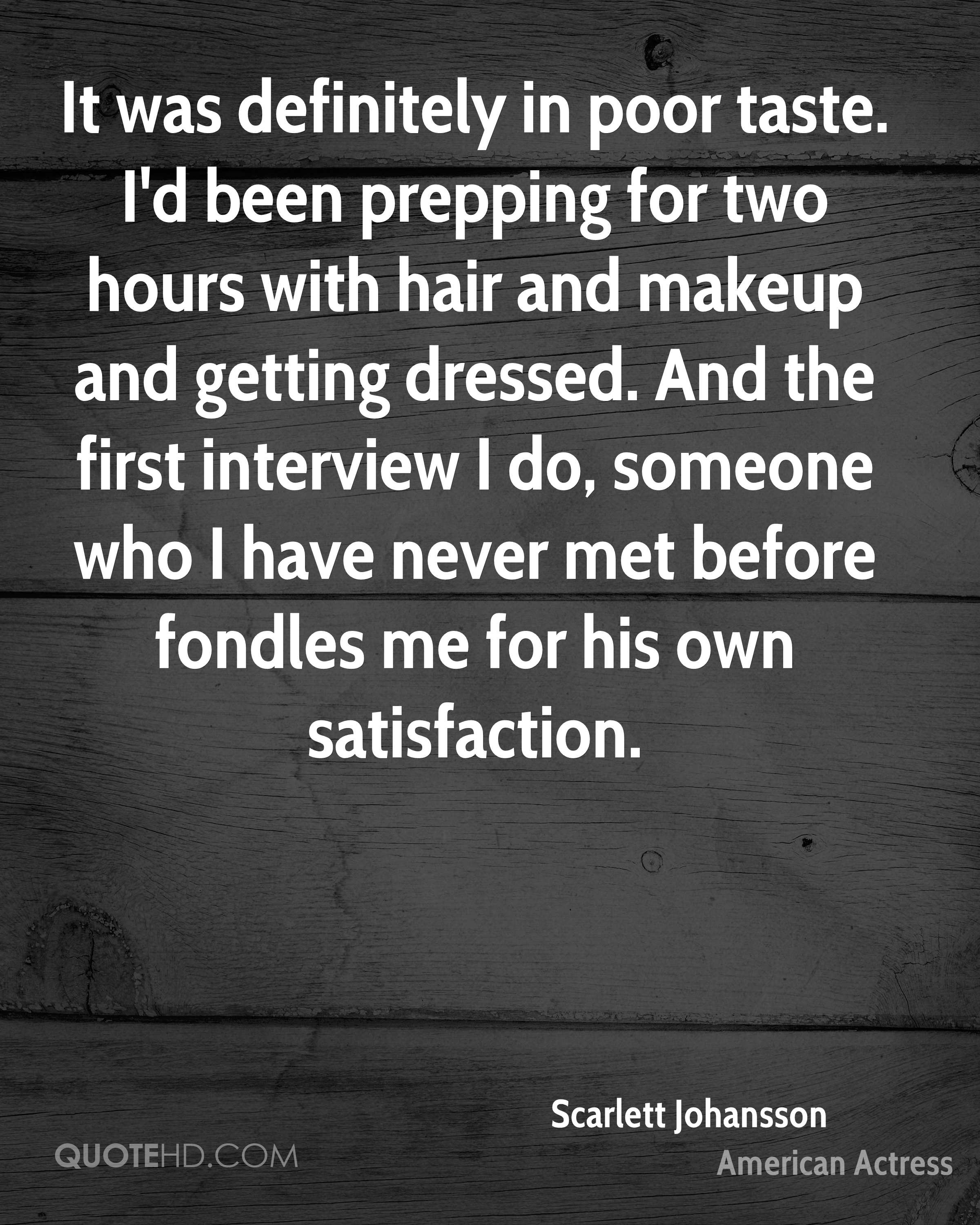 It was definitely in poor taste. I'd been prepping for two hours with hair and makeup and getting dressed. And the first interview I do, someone who I have never met before fondles me for his own satisfaction.