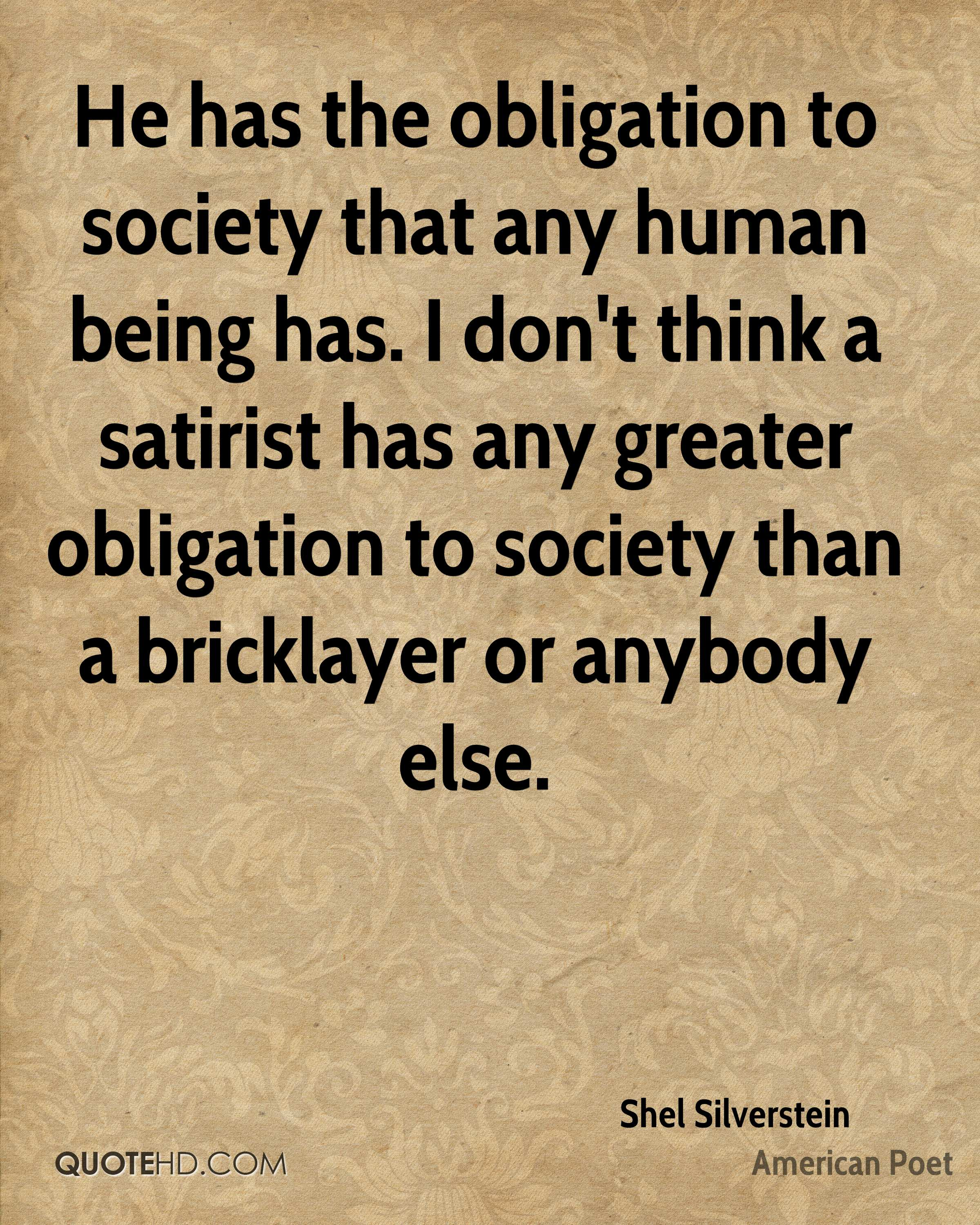 He has the obligation to society that any human being has. I don't think a satirist has any greater obligation to society than a bricklayer or anybody else.
