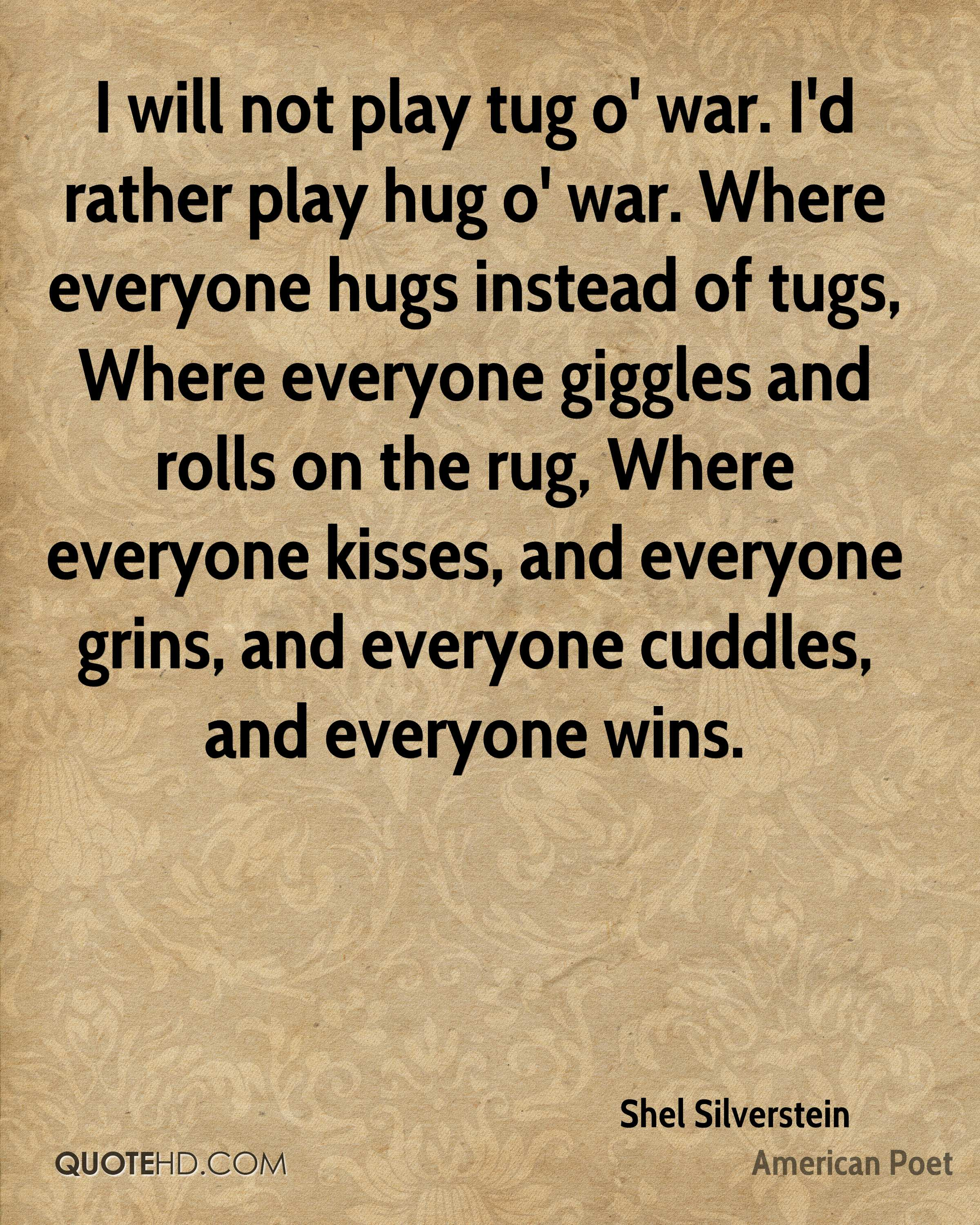 I will not play tug o' war. I'd rather play hug o' war. Where everyone hugs instead of tugs, Where everyone giggles and rolls on the rug, Where everyone kisses, and everyone grins, and everyone cuddles, and everyone wins.