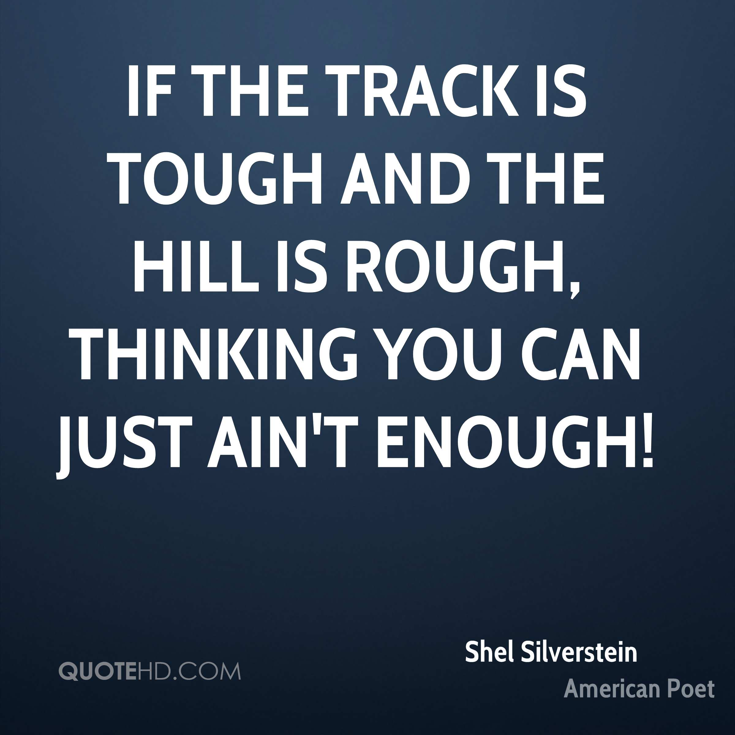 If the track is tough and the hill is rough, THINKING you can just ain't enough!