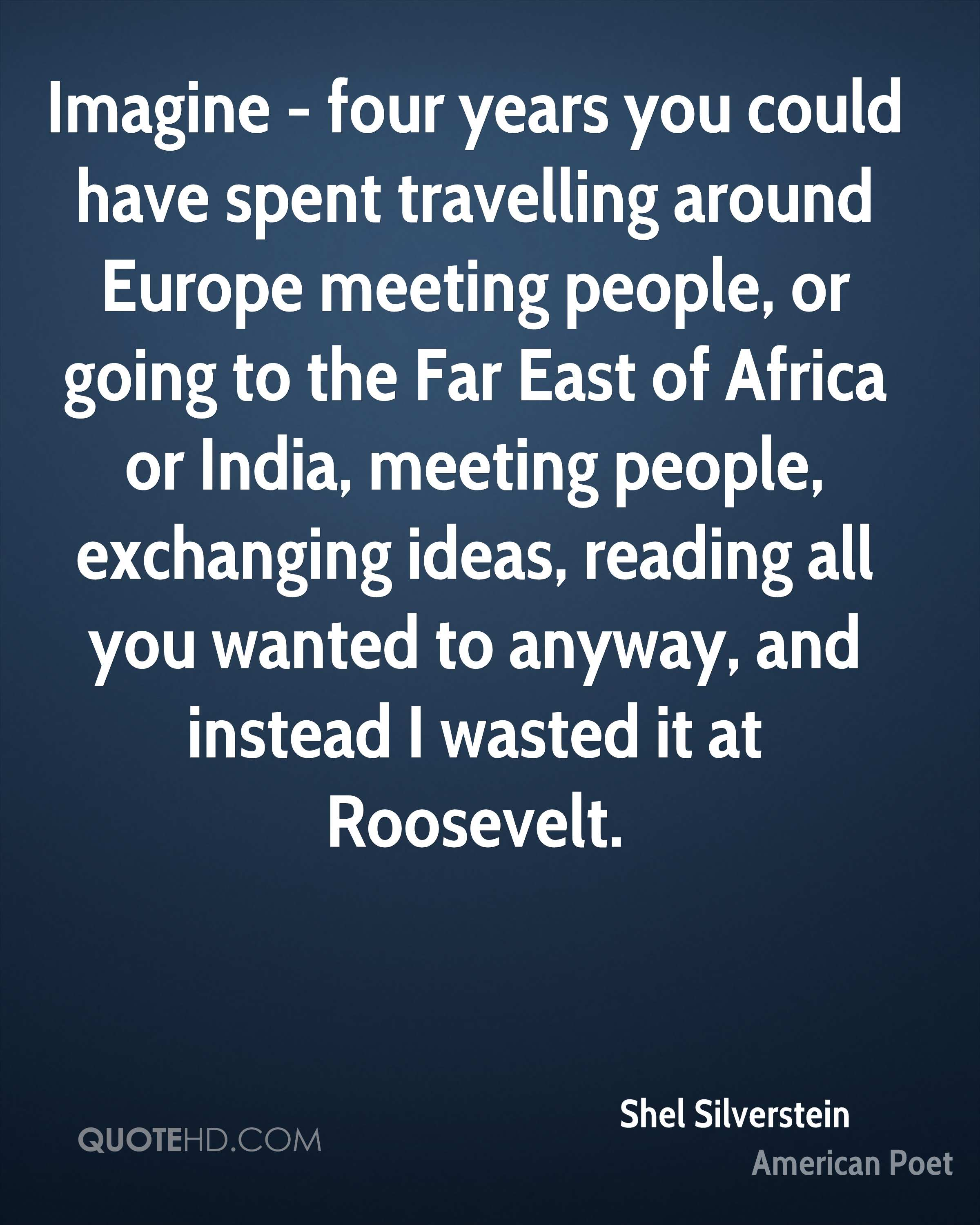 Imagine - four years you could have spent travelling around Europe meeting people, or going to the Far East of Africa or India, meeting people, exchanging ideas, reading all you wanted to anyway, and instead I wasted it at Roosevelt.