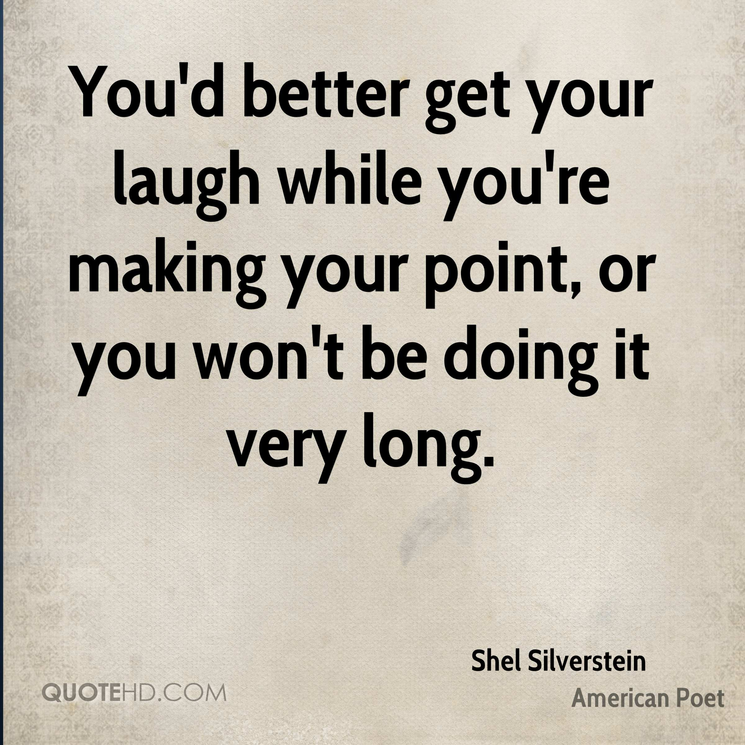 You'd better get your laugh while you're making your point, or you won't be doing it very long.