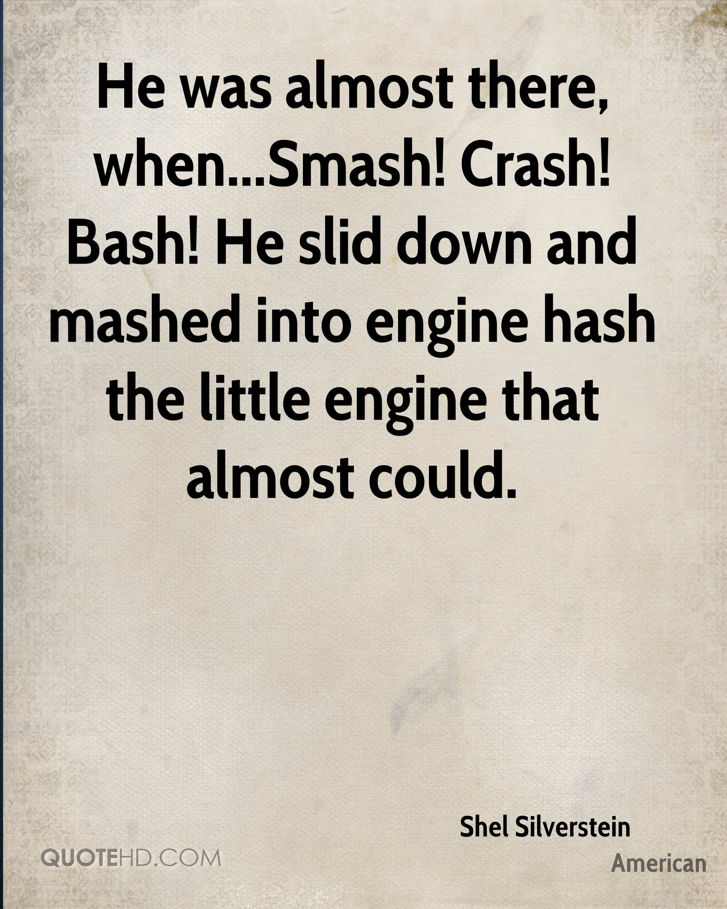 He was almost there, when...Smash! Crash! Bash! He slid down and mashed into engine hash the little engine that almost could.