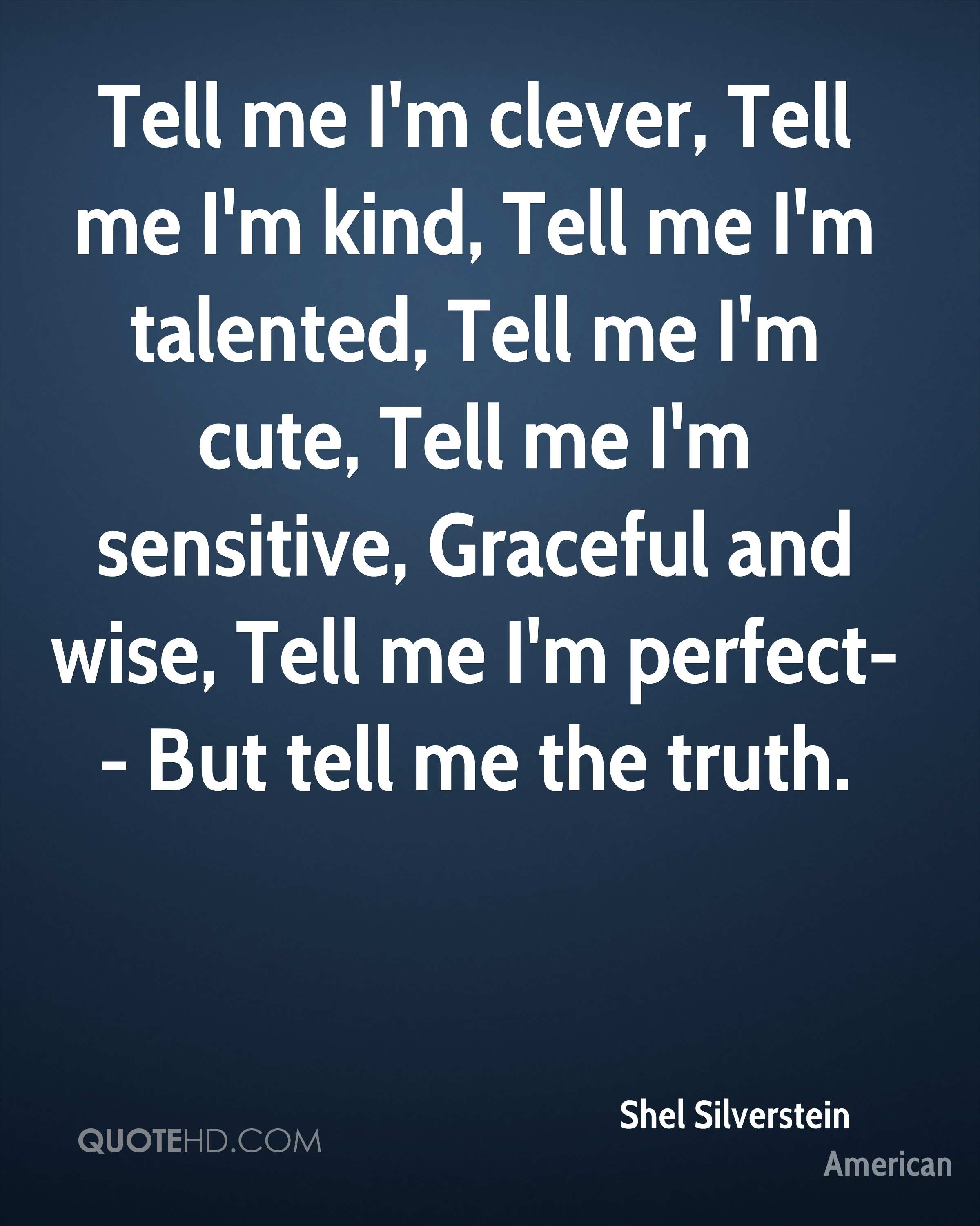 Tell me I'm clever, Tell me I'm kind, Tell me I'm talented, Tell me I'm cute, Tell me I'm sensitive, Graceful and wise, Tell me I'm perfect-- But tell me the truth.