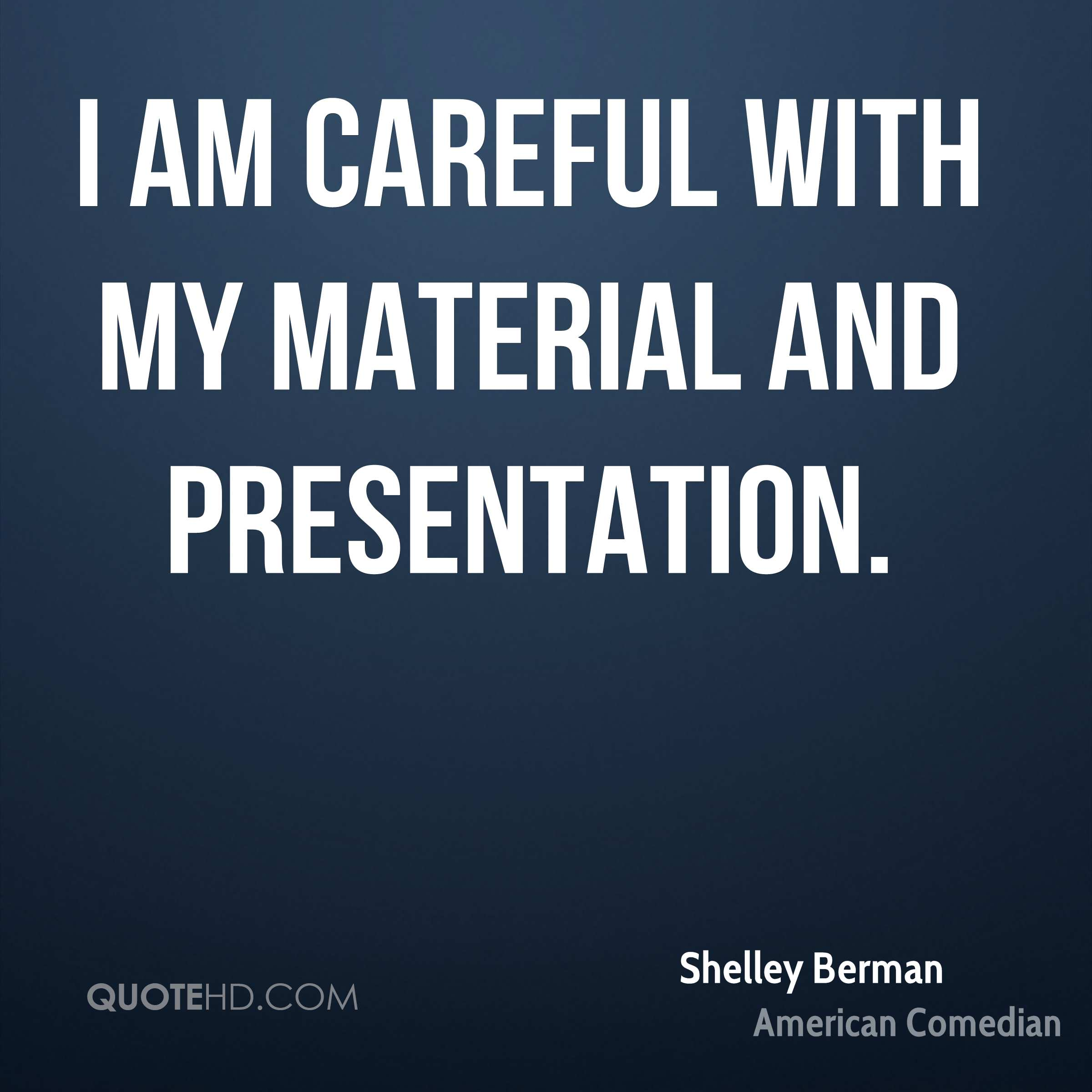 I am careful with my material and presentation.