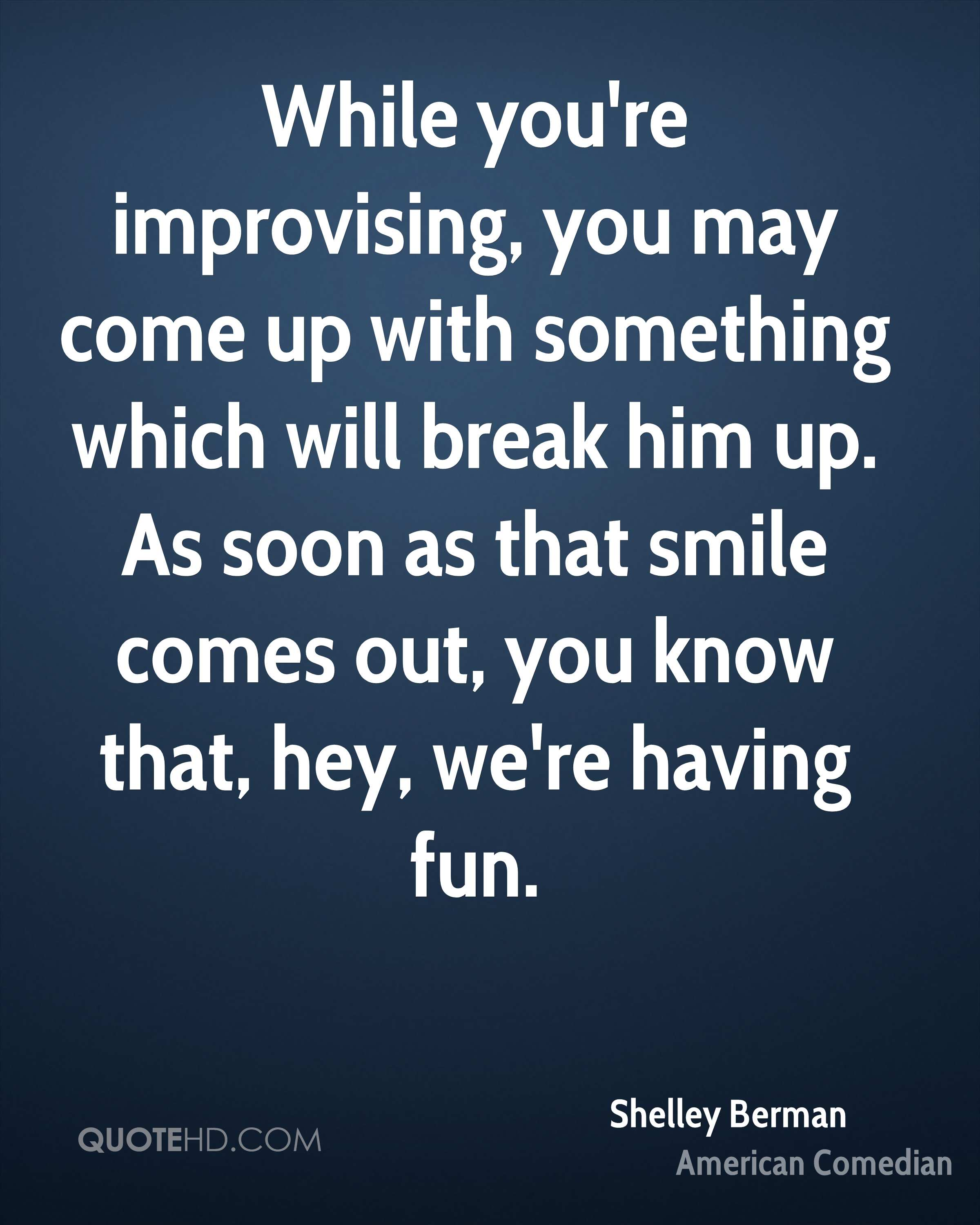While you're improvising, you may come up with something which will break him up. As soon as that smile comes out, you know that, hey, we're having fun.