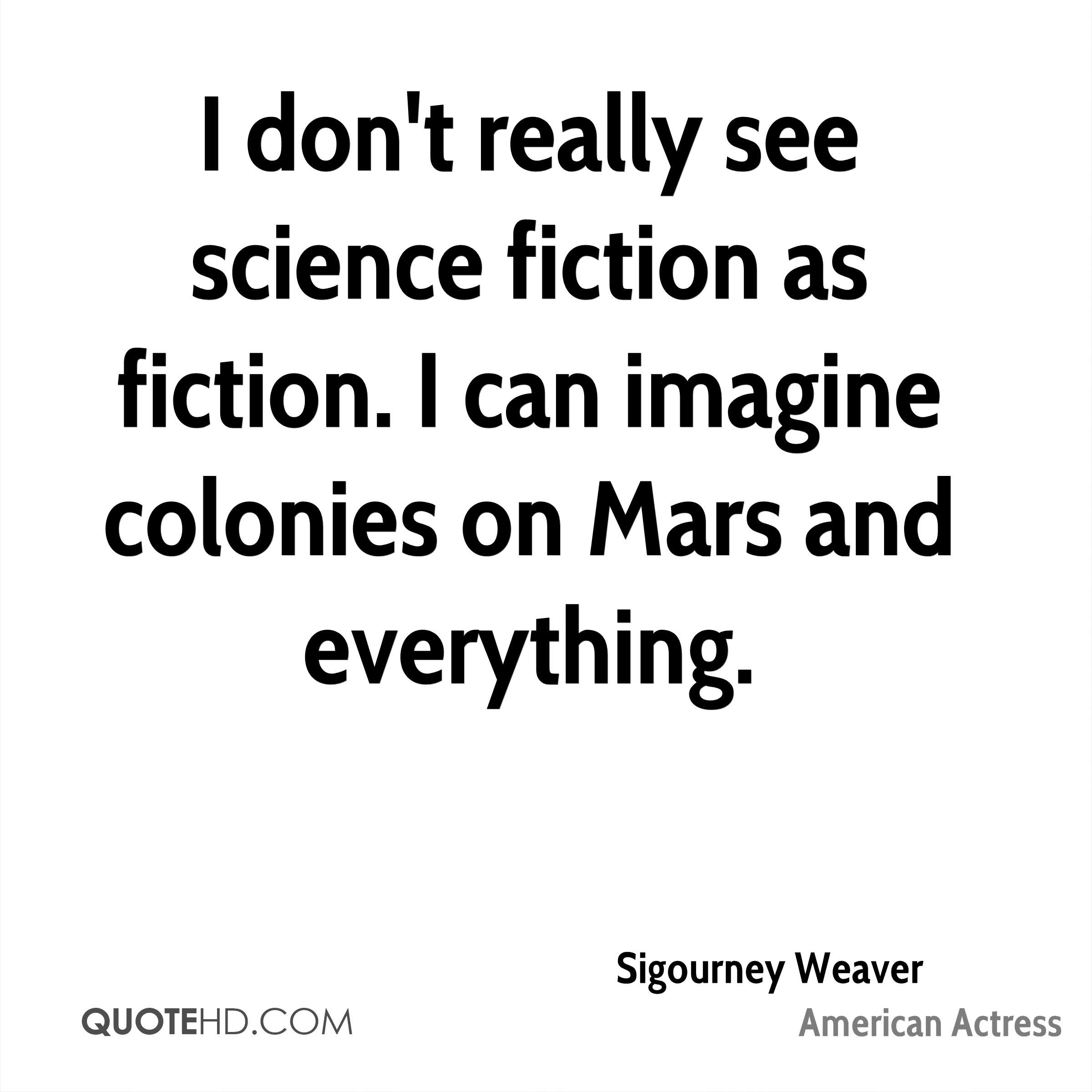 I don't really see science fiction as fiction. I can imagine colonies on Mars and everything.
