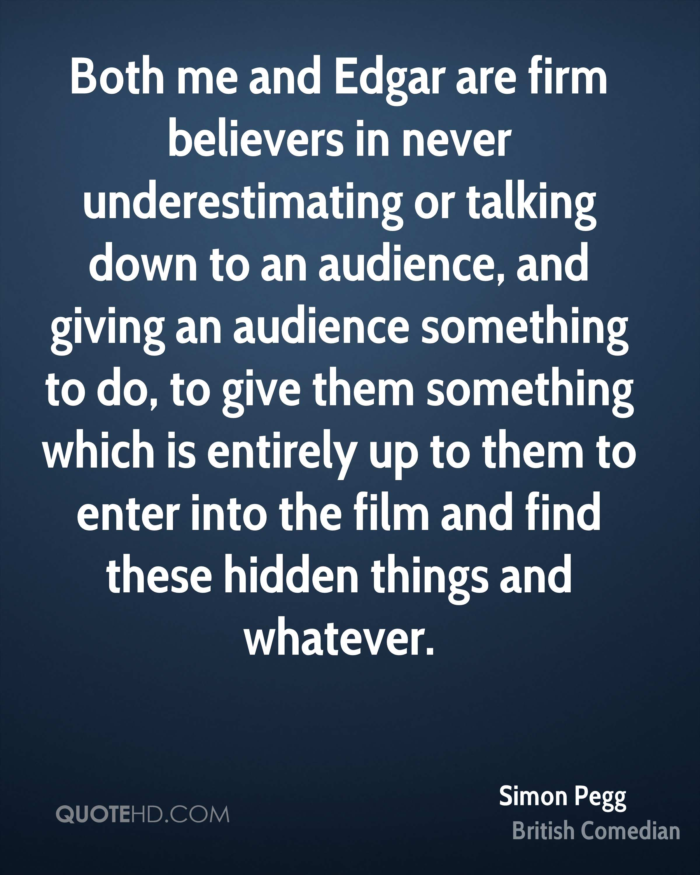 Both me and Edgar are firm believers in never underestimating or talking down to an audience, and giving an audience something to do, to give them something which is entirely up to them to enter into the film and find these hidden things and whatever.