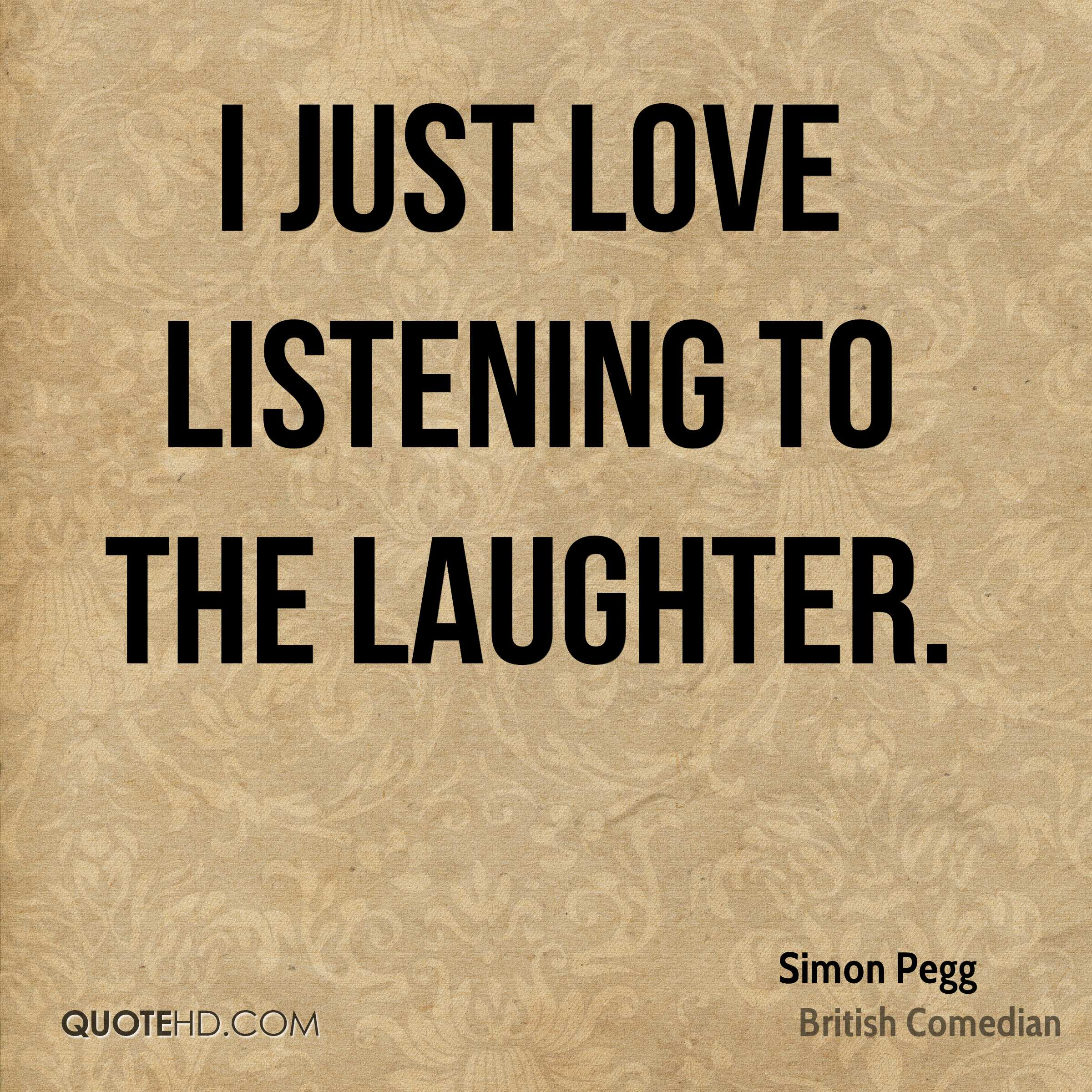 I just love listening to the laughter.
