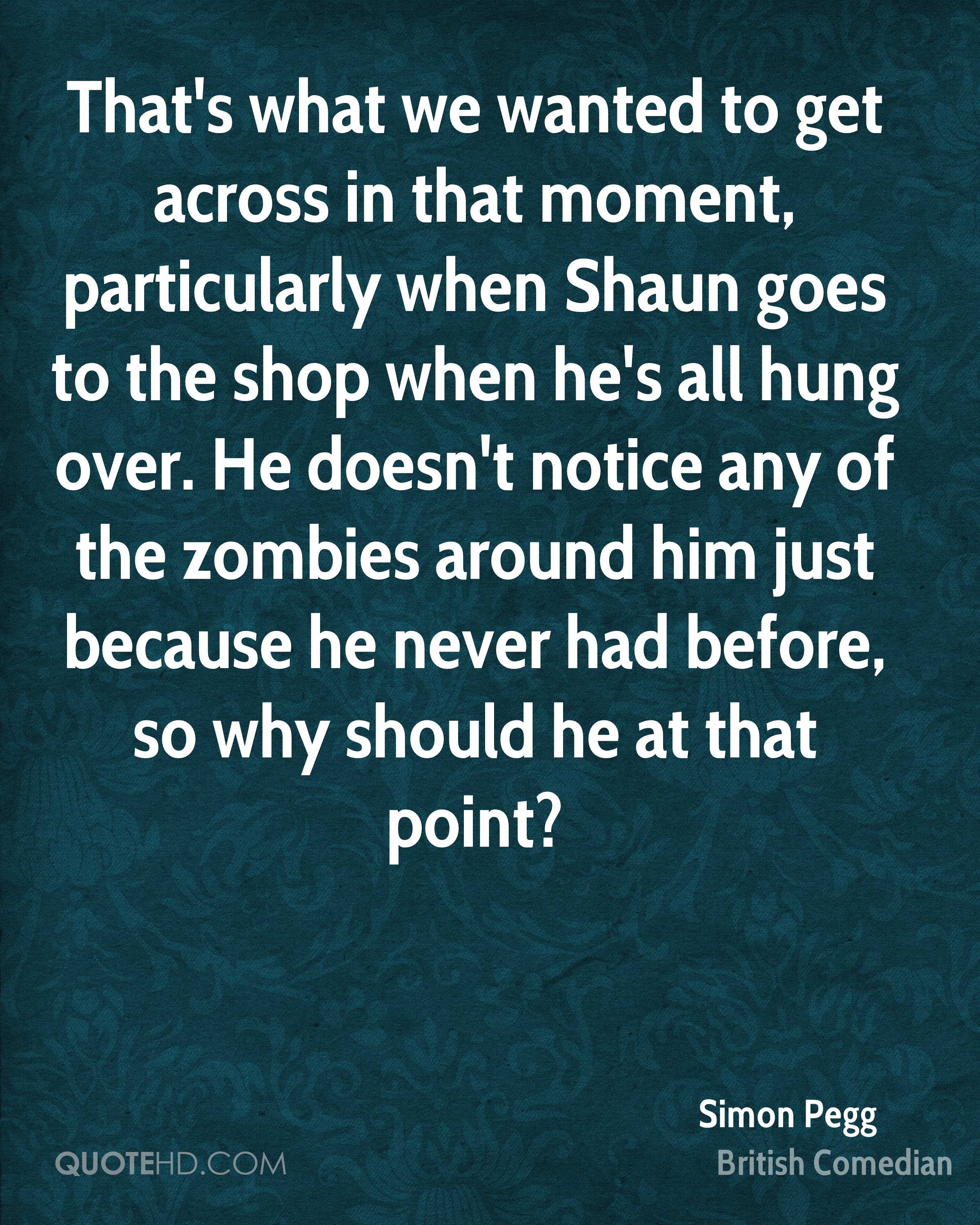 That's what we wanted to get across in that moment, particularly when Shaun goes to the shop when he's all hung over. He doesn't notice any of the zombies around him just because he never had before, so why should he at that point?