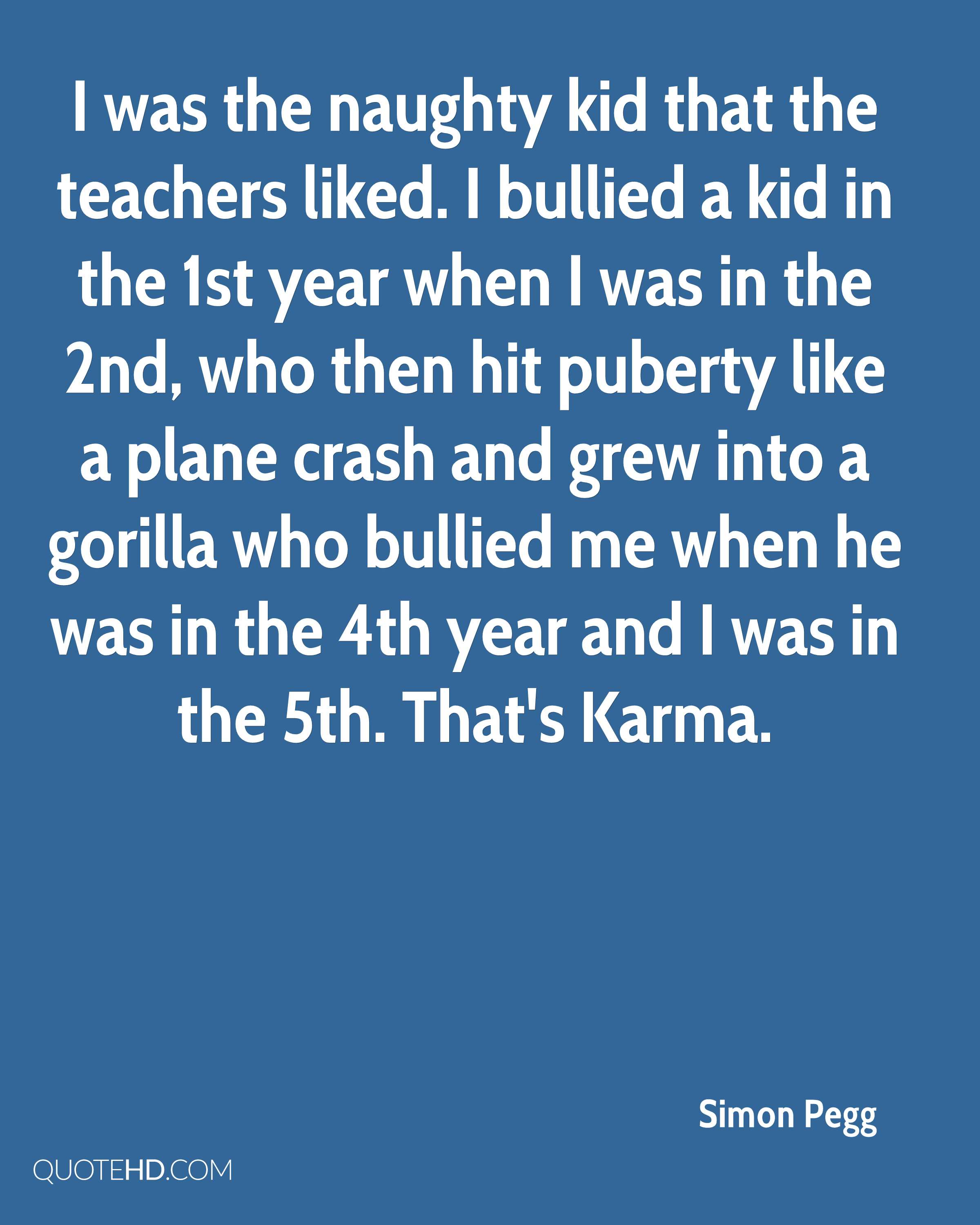 I was the naughty kid that the teachers liked. I bullied a kid in the 1st year when I was in the 2nd, who then hit puberty like a plane crash and grew into a gorilla who bullied me when he was in the 4th year and I was in the 5th. That's Karma.