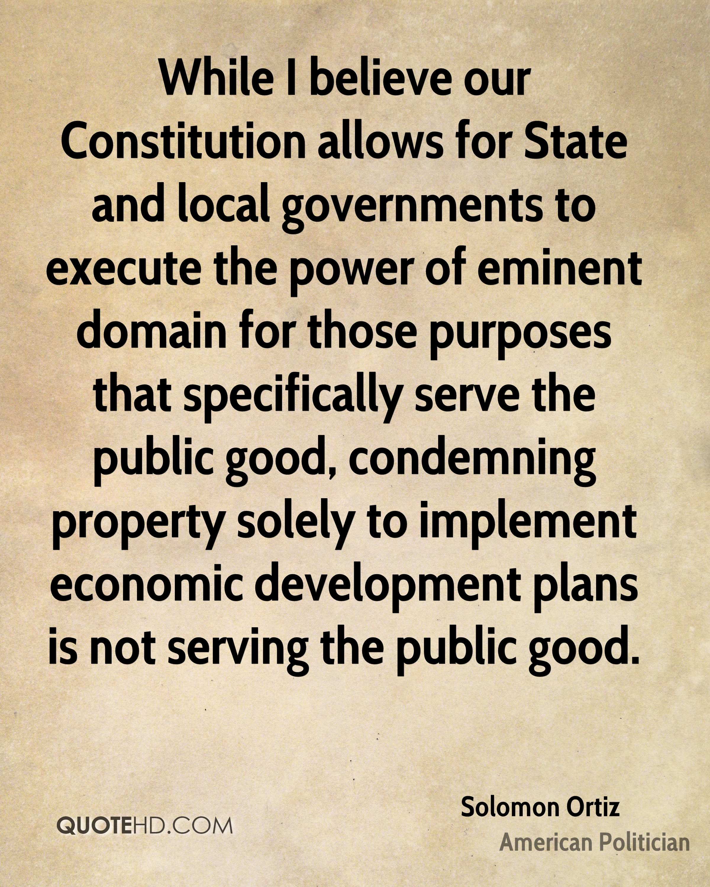 While I believe our Constitution allows for State and local governments to execute the power of eminent domain for those purposes that specifically serve the public good, condemning property solely to implement economic development plans is not serving the public good.