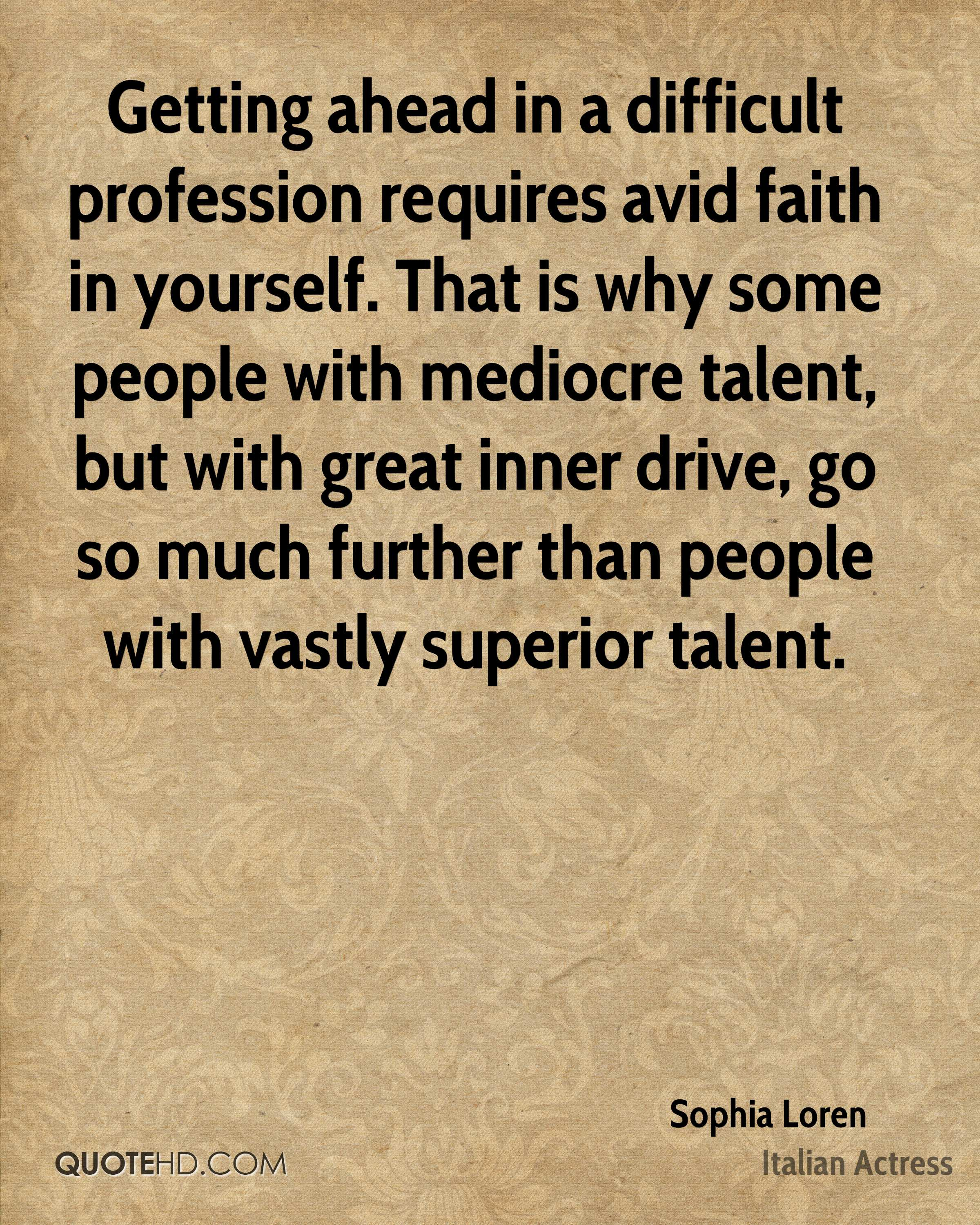 Getting ahead in a difficult profession requires avid faith in yourself. That is why some people with mediocre talent, but with great inner drive, go so much further than people with vastly superior talent.