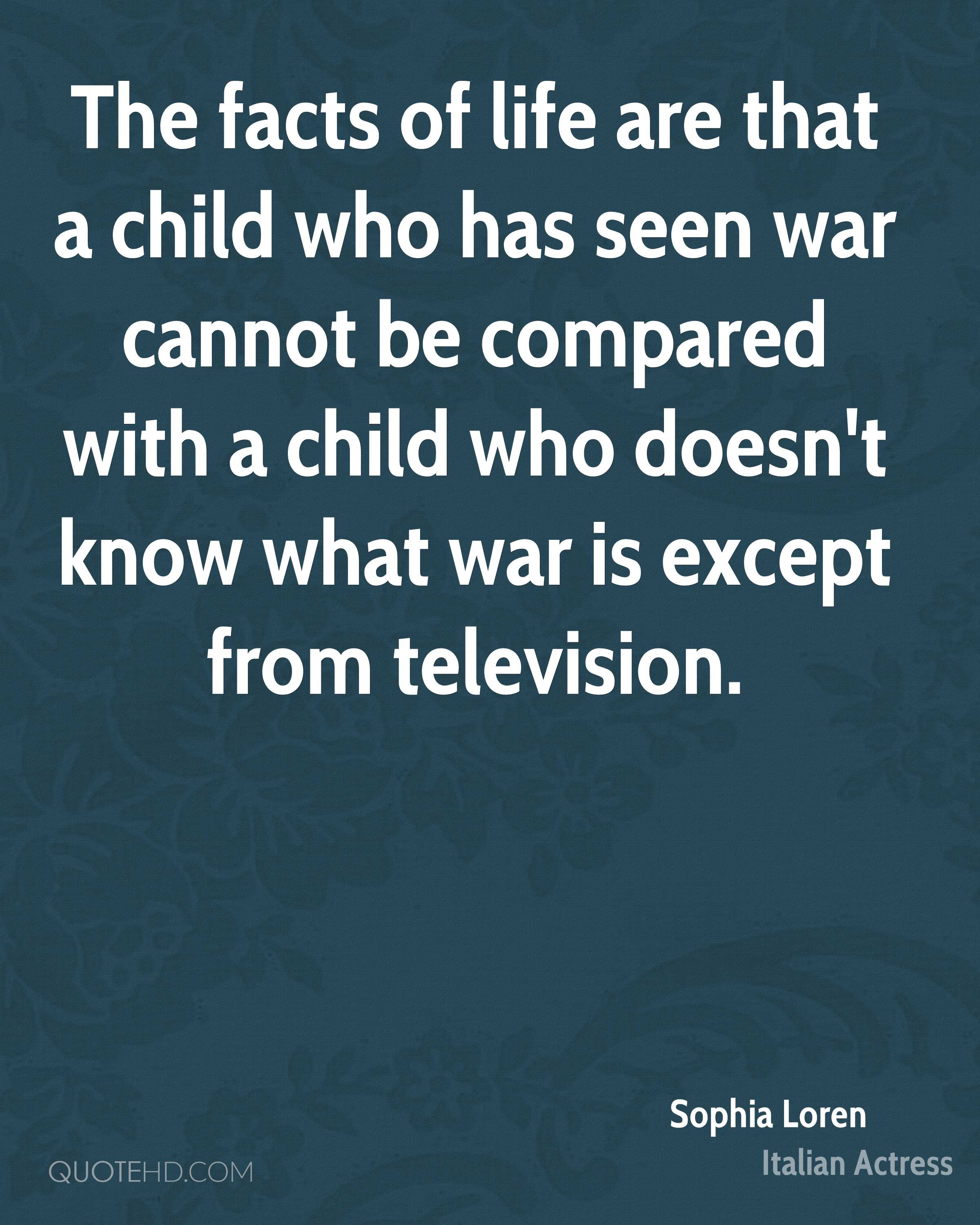 The facts of life are that a child who has seen war cannot be compared with a child who doesn't know what war is except from television.