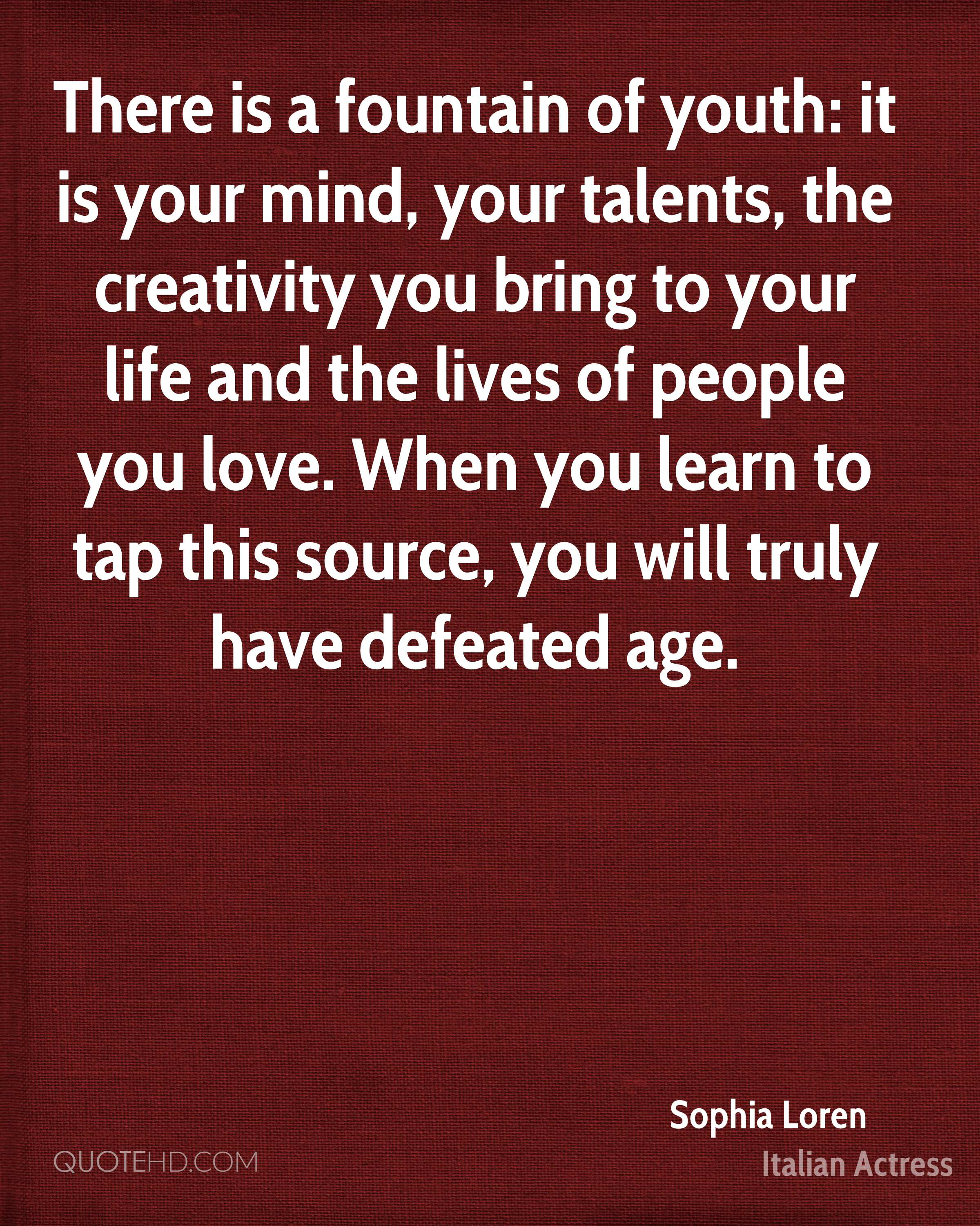 There is a fountain of youth: it is your mind, your talents, the creativity you bring to your life and the lives of people you love. When you learn to tap this source, you will truly have defeated age.