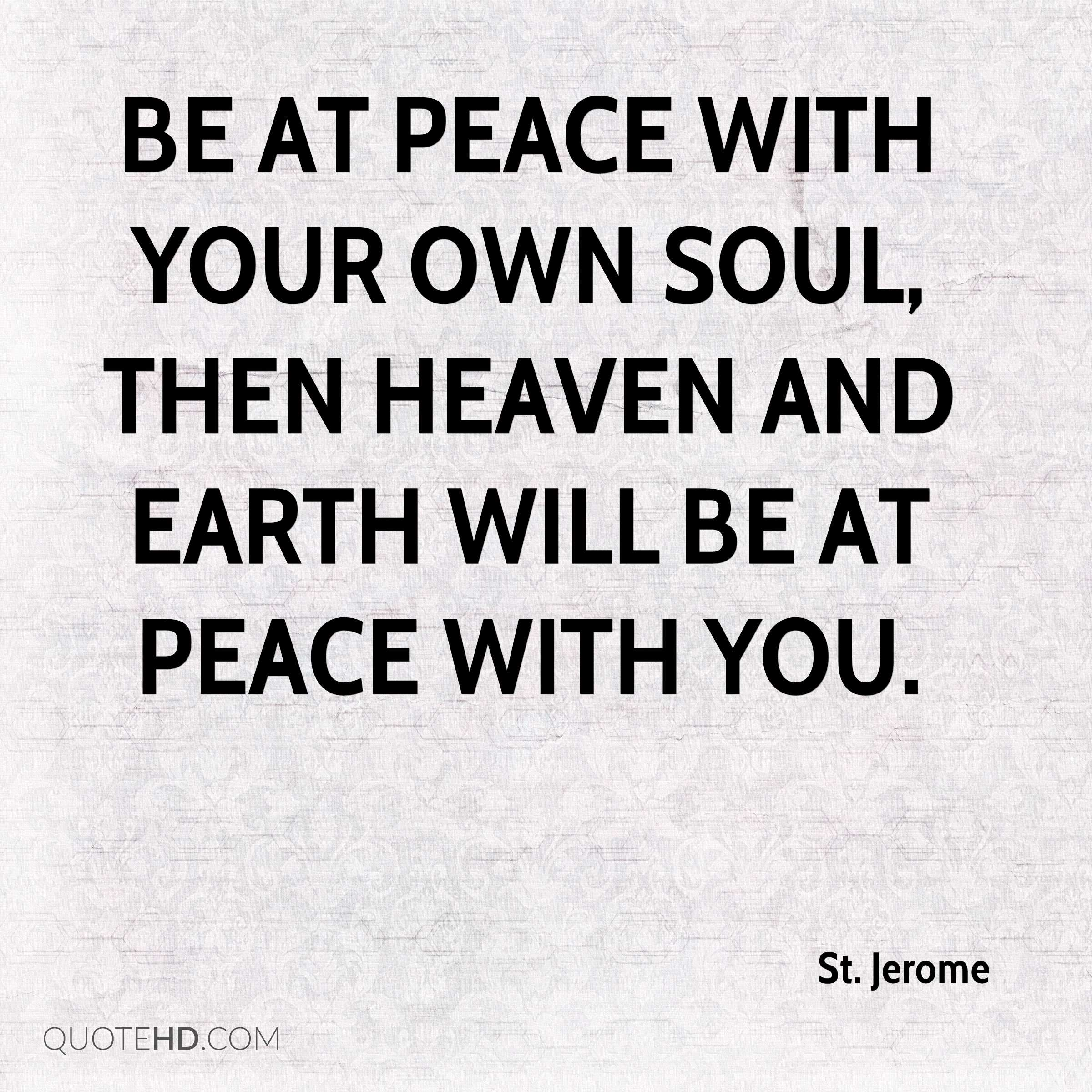 Be at peace with your own soul, then heaven and earth will be at peace with you.