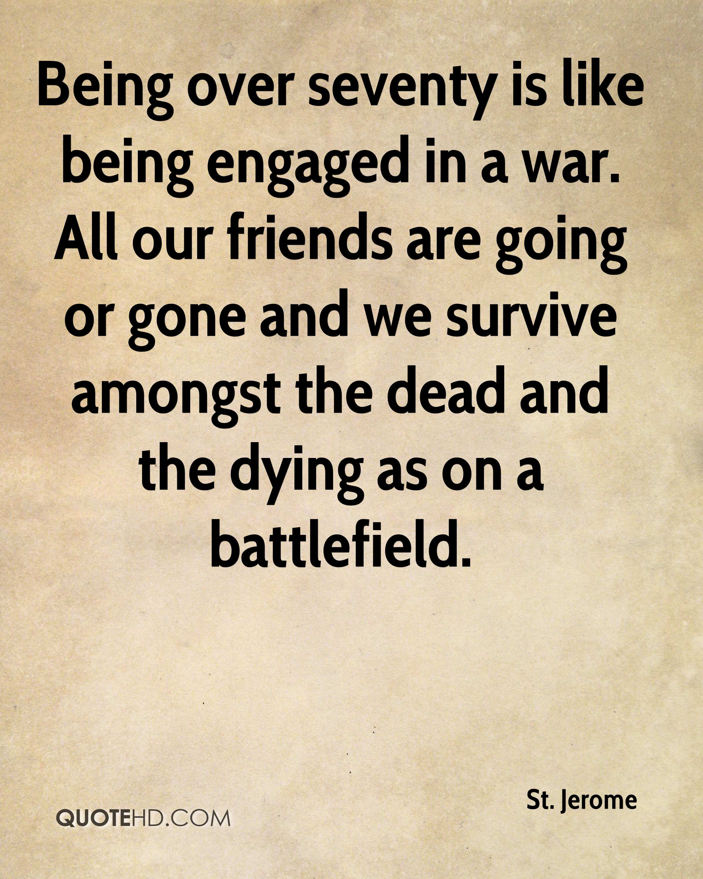Being over seventy is like being engaged in a war. All our friends are going or gone and we survive amongst the dead and the dying as on a battlefield.