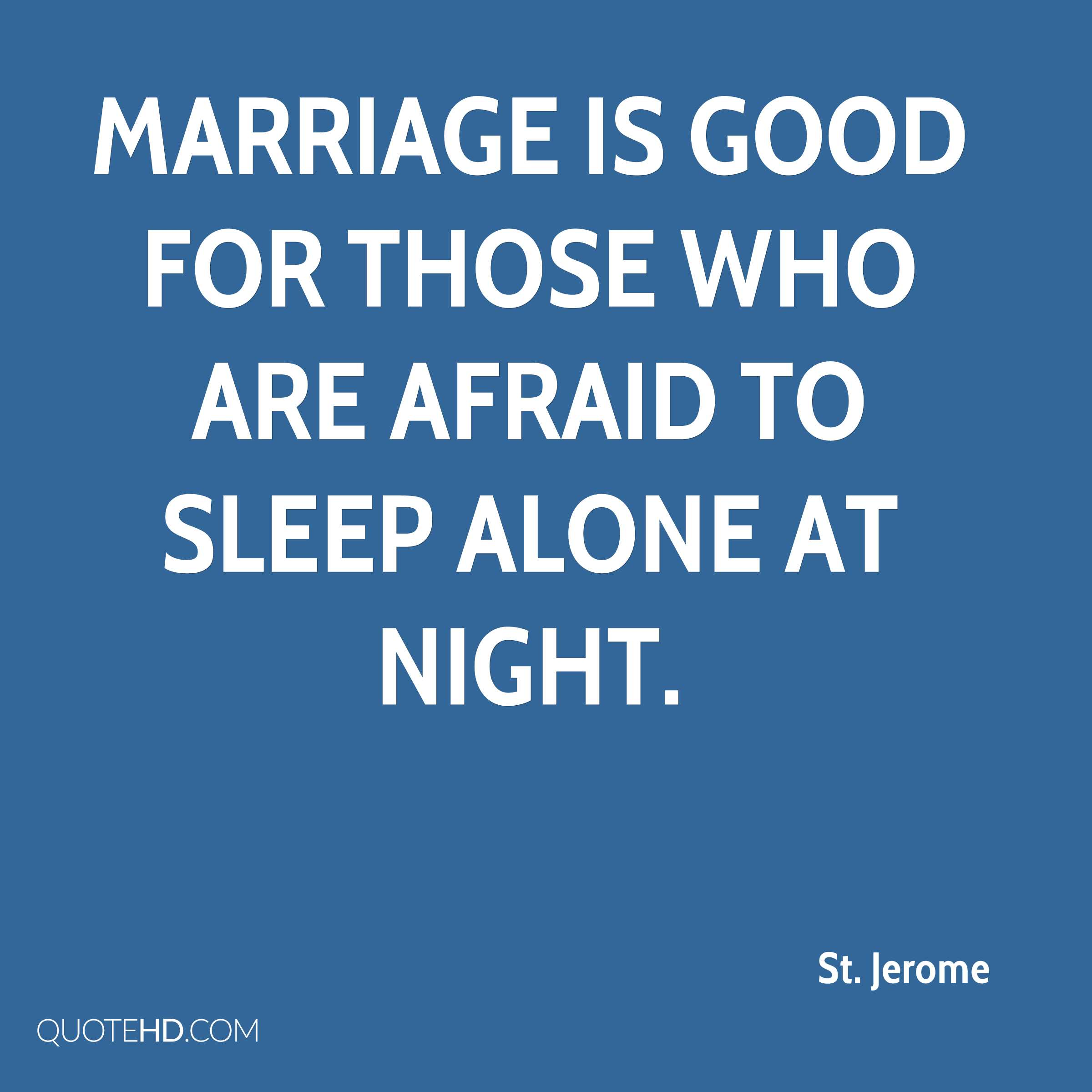 Marriage is good for those who are afraid to sleep alone at night.