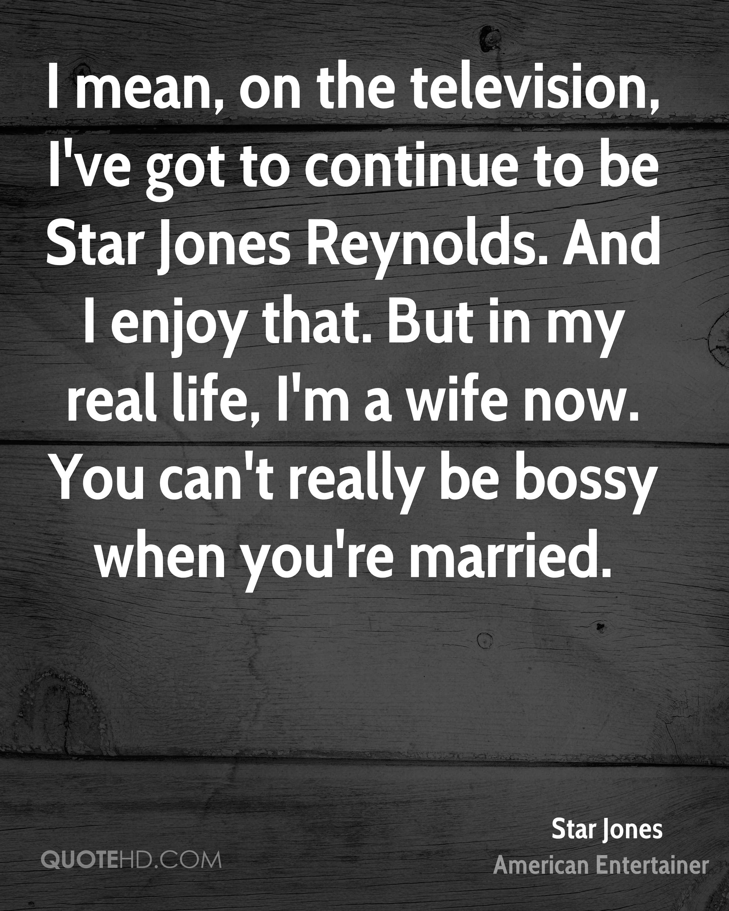 I mean, on the television, I've got to continue to be Star Jones Reynolds. And I enjoy that. But in my real life, I'm a wife now. You can't really be bossy when you're married.