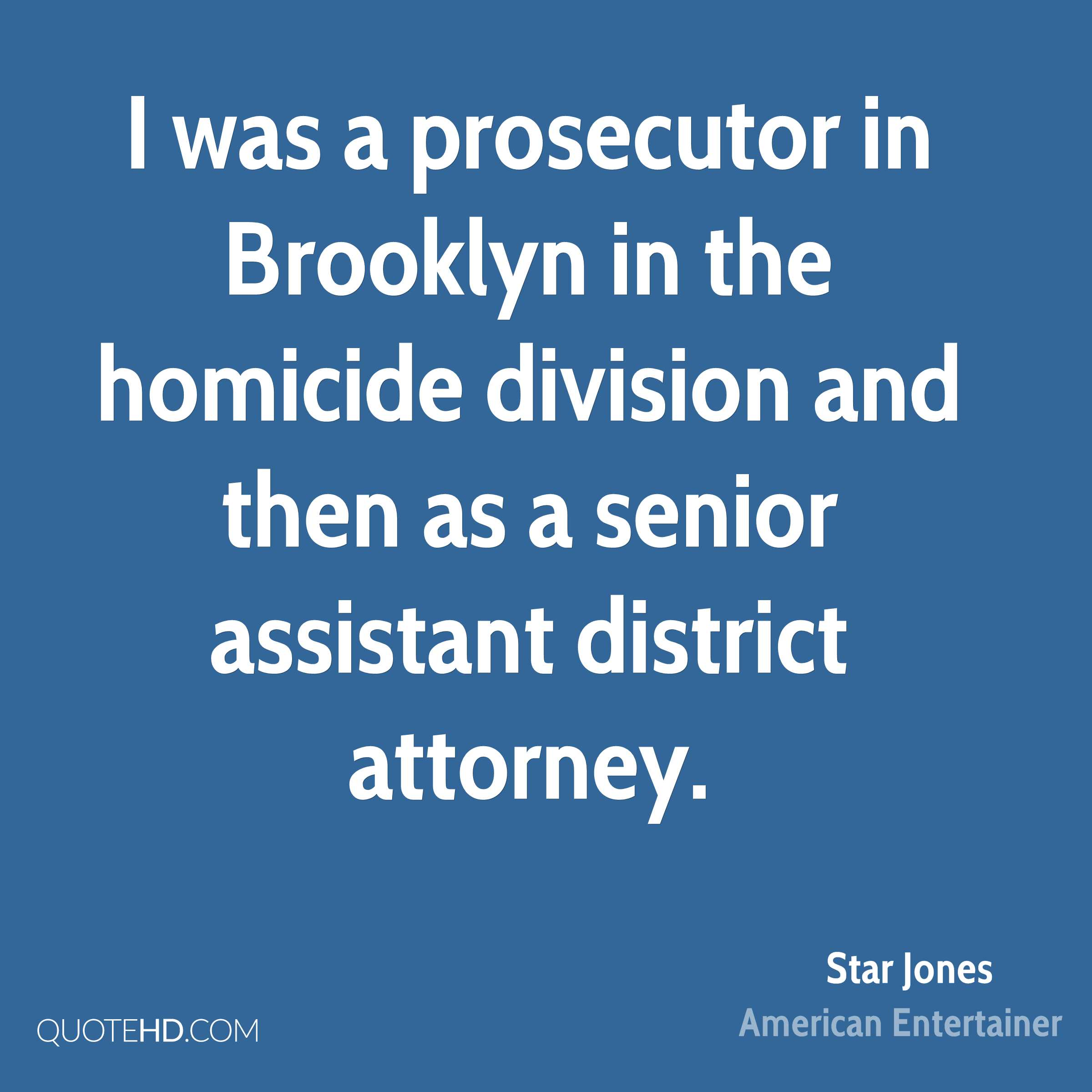 I was a prosecutor in Brooklyn in the homicide division and then as a senior assistant district attorney.