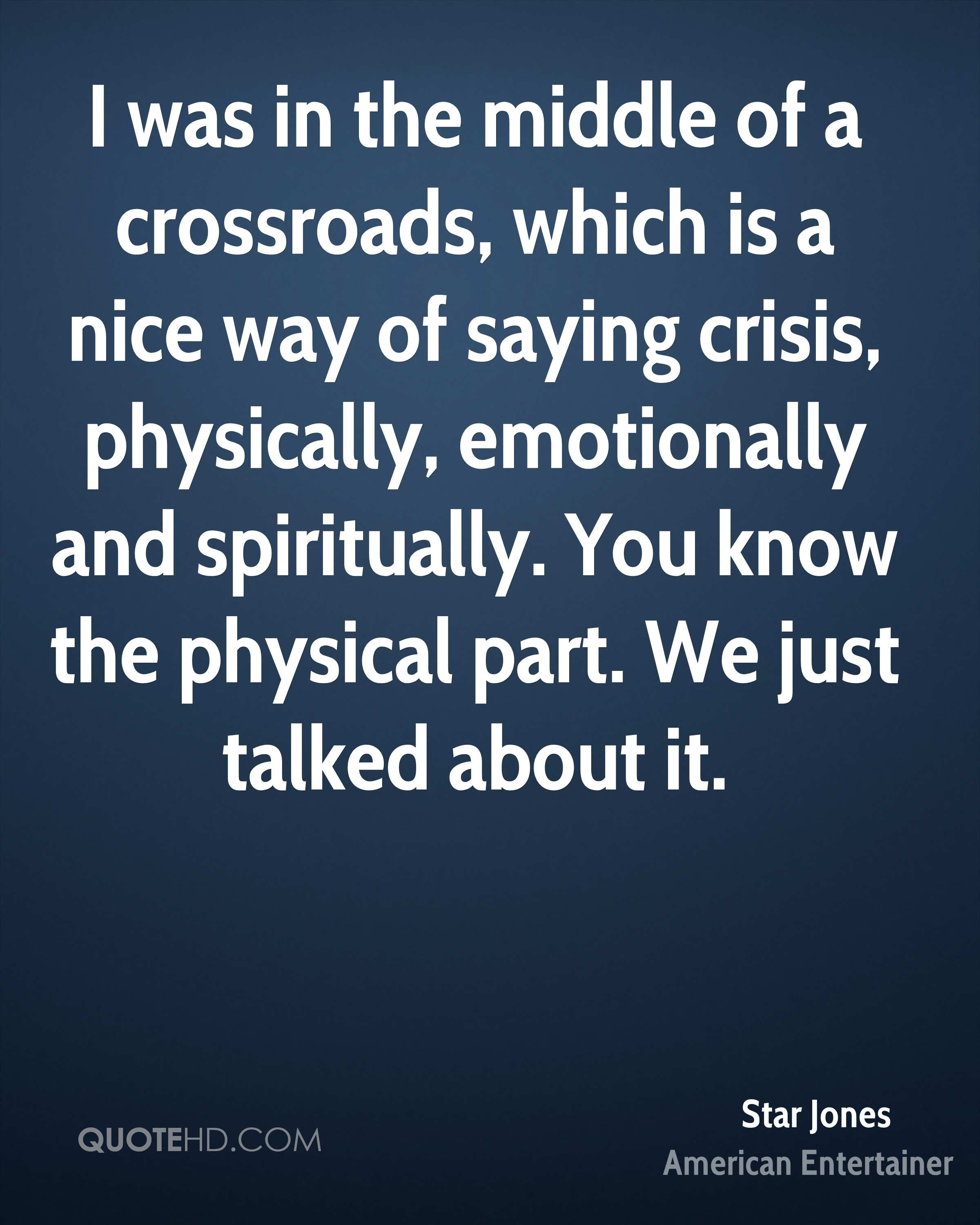 I was in the middle of a crossroads, which is a nice way of saying crisis, physically, emotionally and spiritually. You know the physical part. We just talked about it.