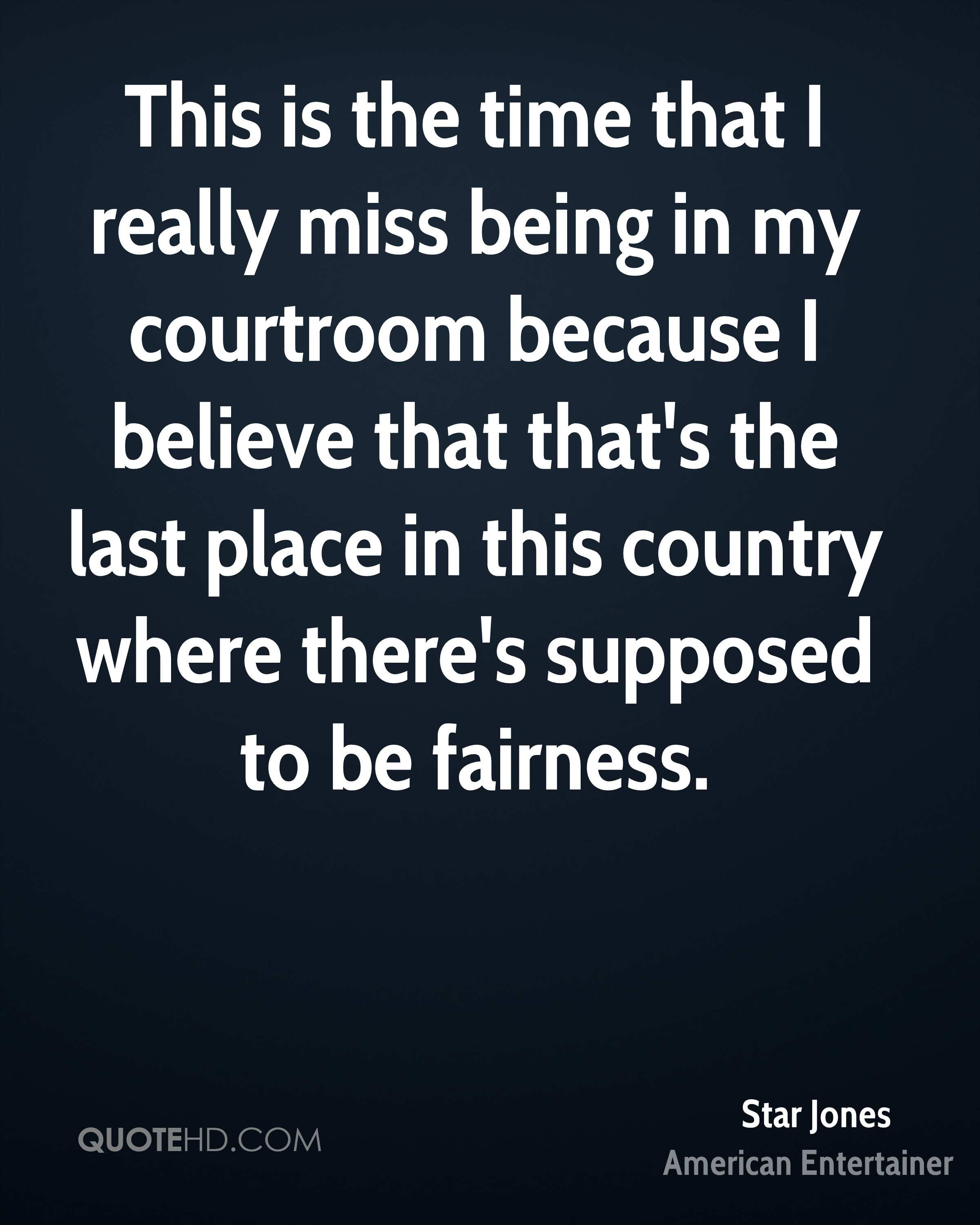 This is the time that I really miss being in my courtroom because I believe that that's the last place in this country where there's supposed to be fairness.