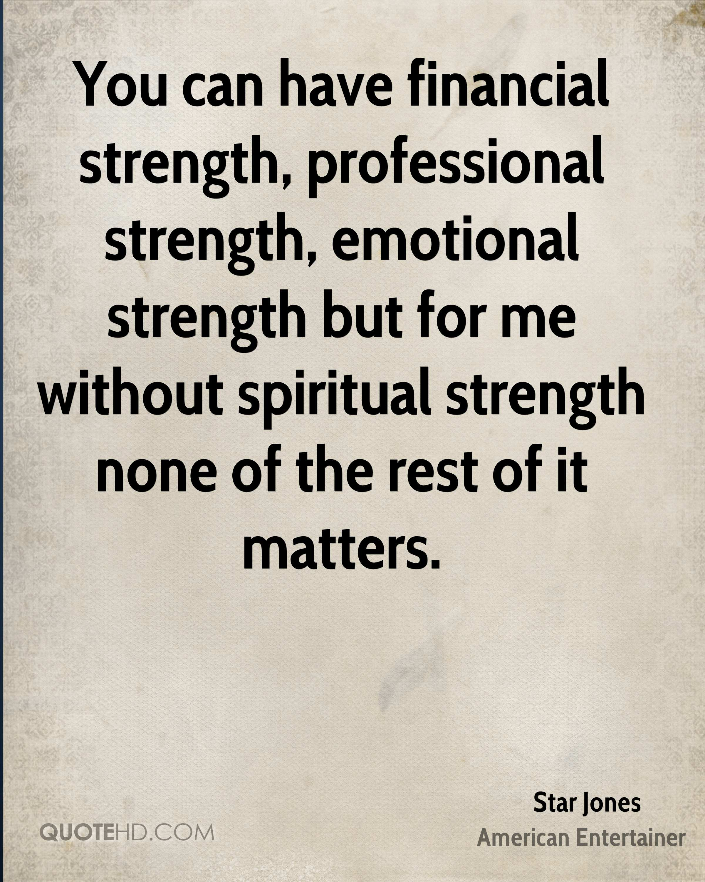 You can have financial strength, professional strength, emotional strength but for me without spiritual strength none of the rest of it matters.