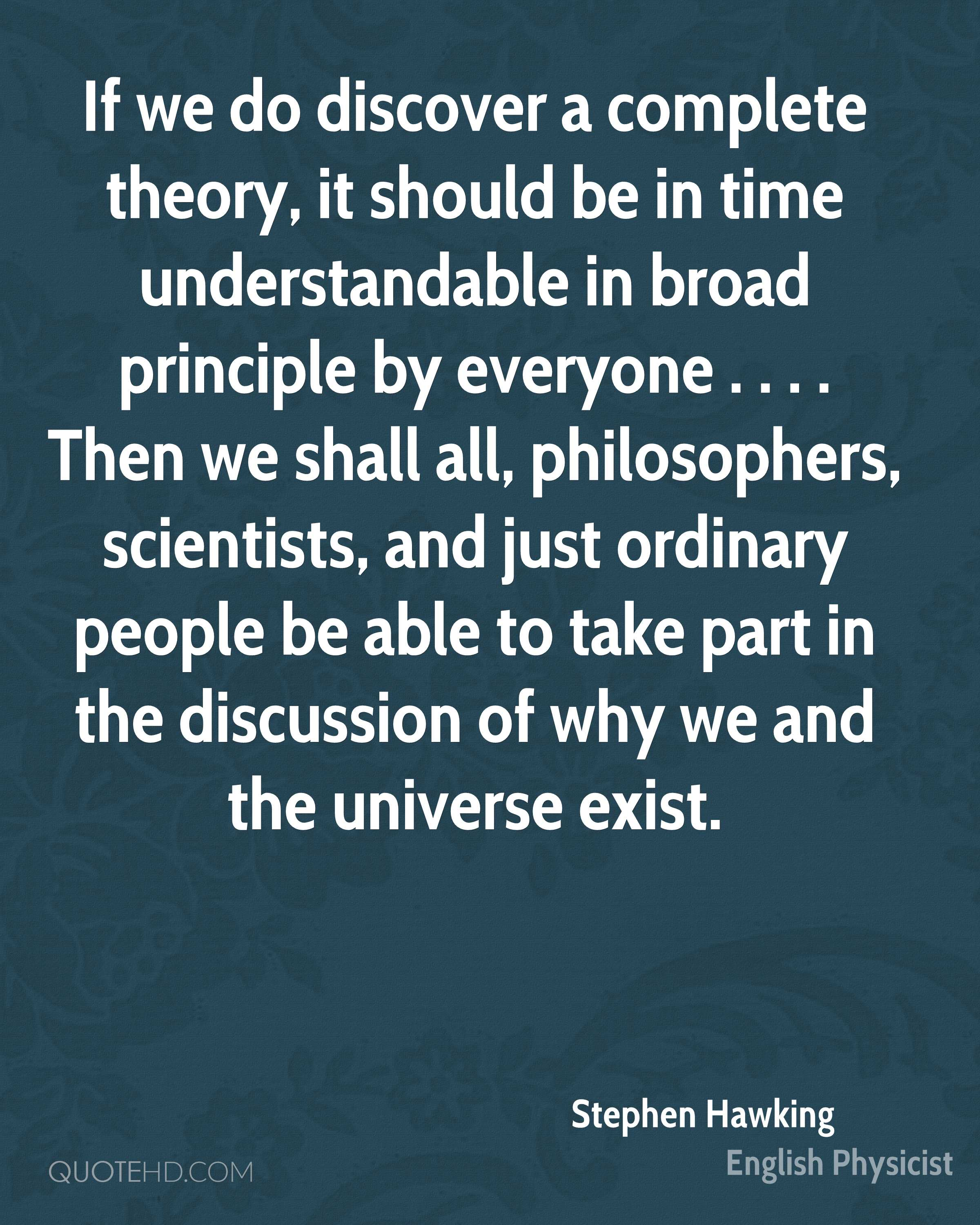 If we do discover a complete theory, it should be in time understandable in broad principle by everyone . . . . Then we shall all, philosophers, scientists, and just ordinary people be able to take part in the discussion of why we and the universe exist.