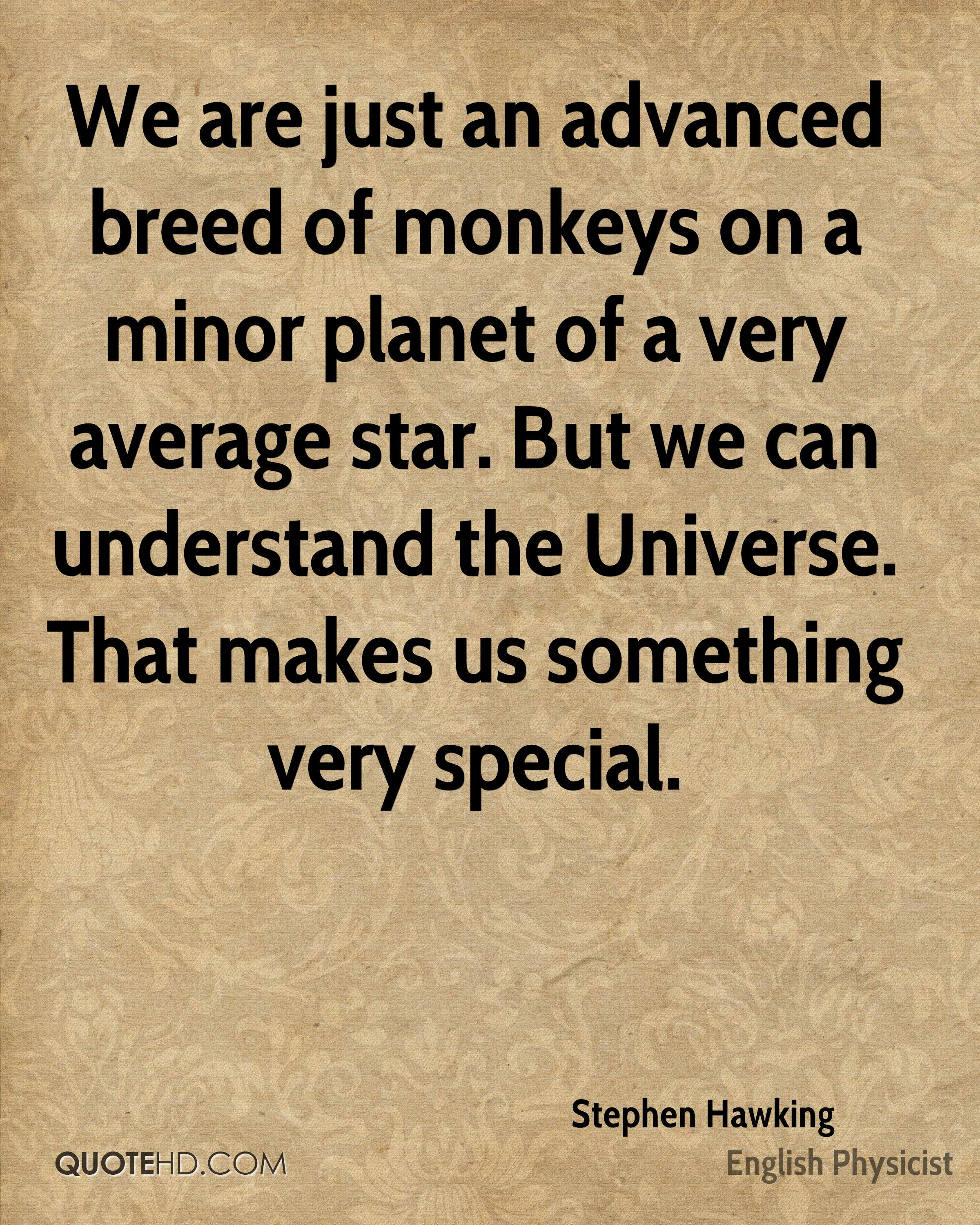 We are just an advanced breed of monkeys on a minor planet of a very average star. But we can understand the Universe. That makes us something very special.
