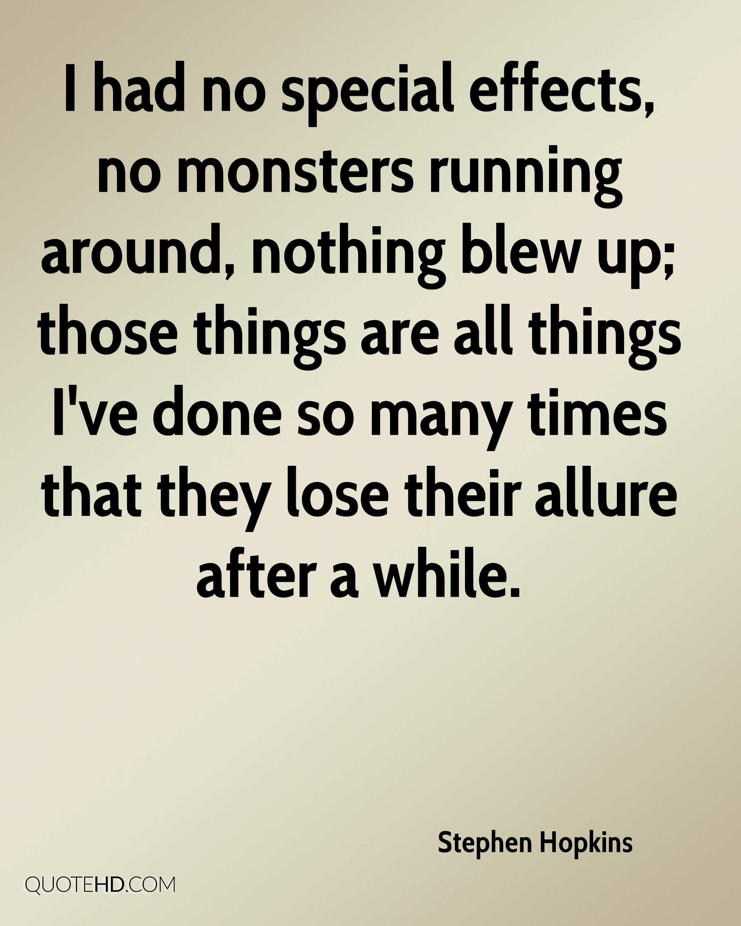 I had no special effects, no monsters running around, nothing blew up; those things are all things I've done so many times that they lose their allure after a while.