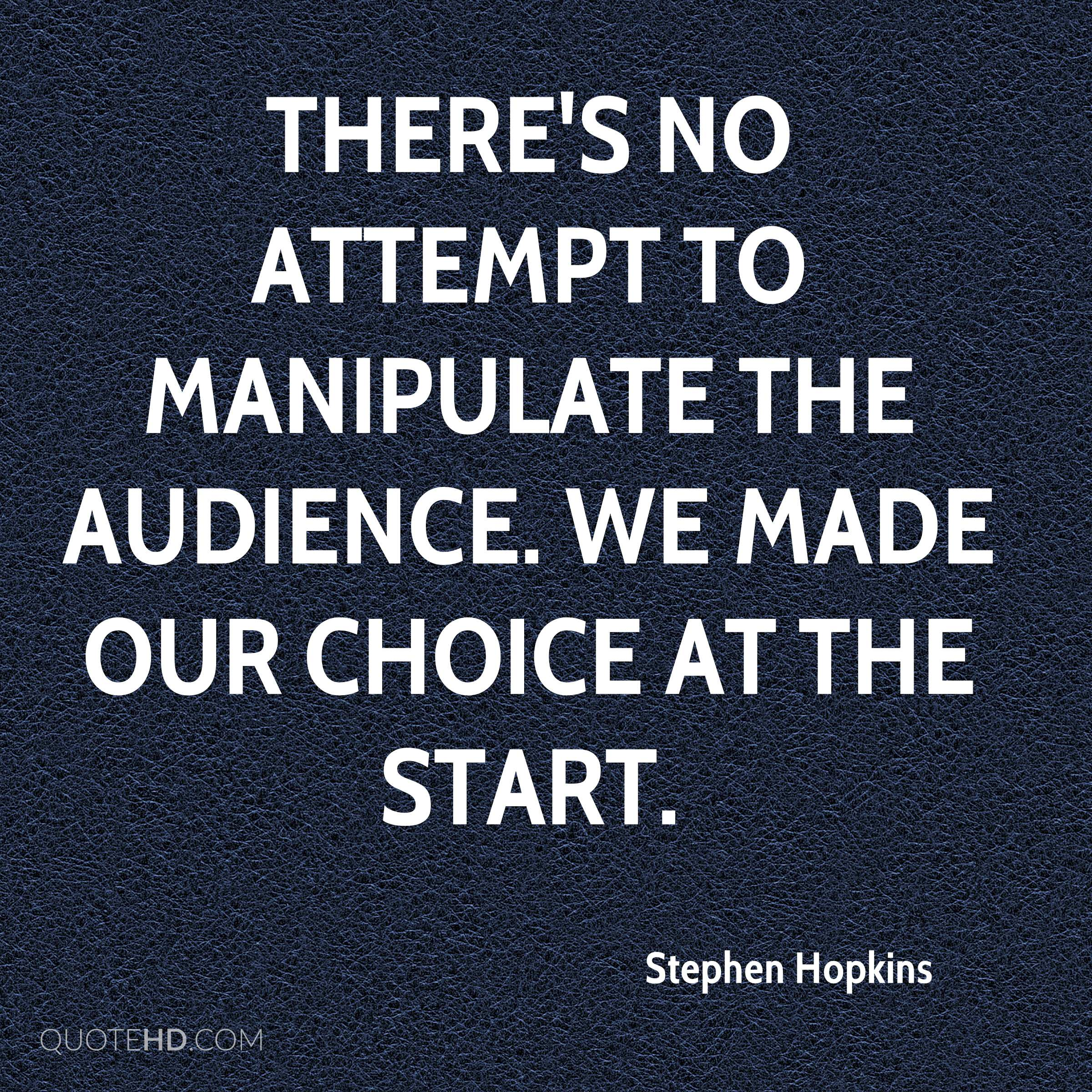 There's no attempt to manipulate the audience. We made our choice at the start.